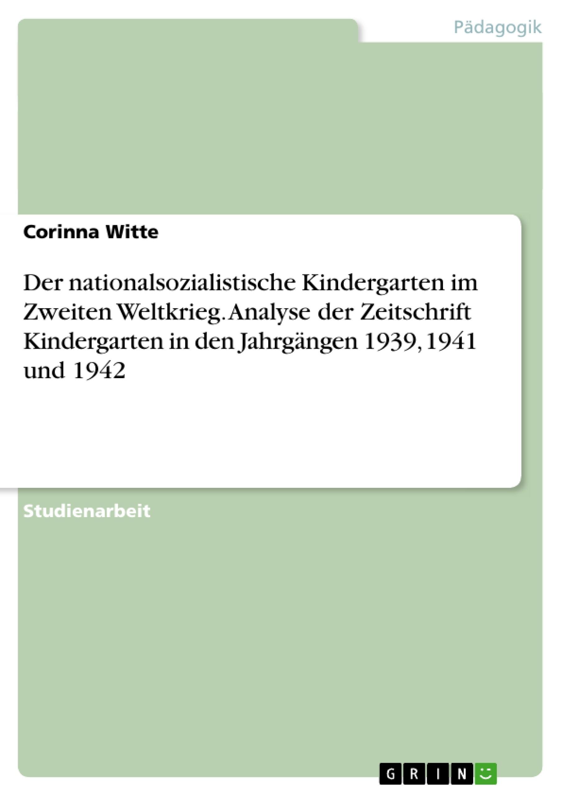 Titel: Der nationalsozialistische Kindergarten im Zweiten Weltkrieg. Analyse der Zeitschrift Kindergarten in den Jahrgängen 1939, 1941 und 1942
