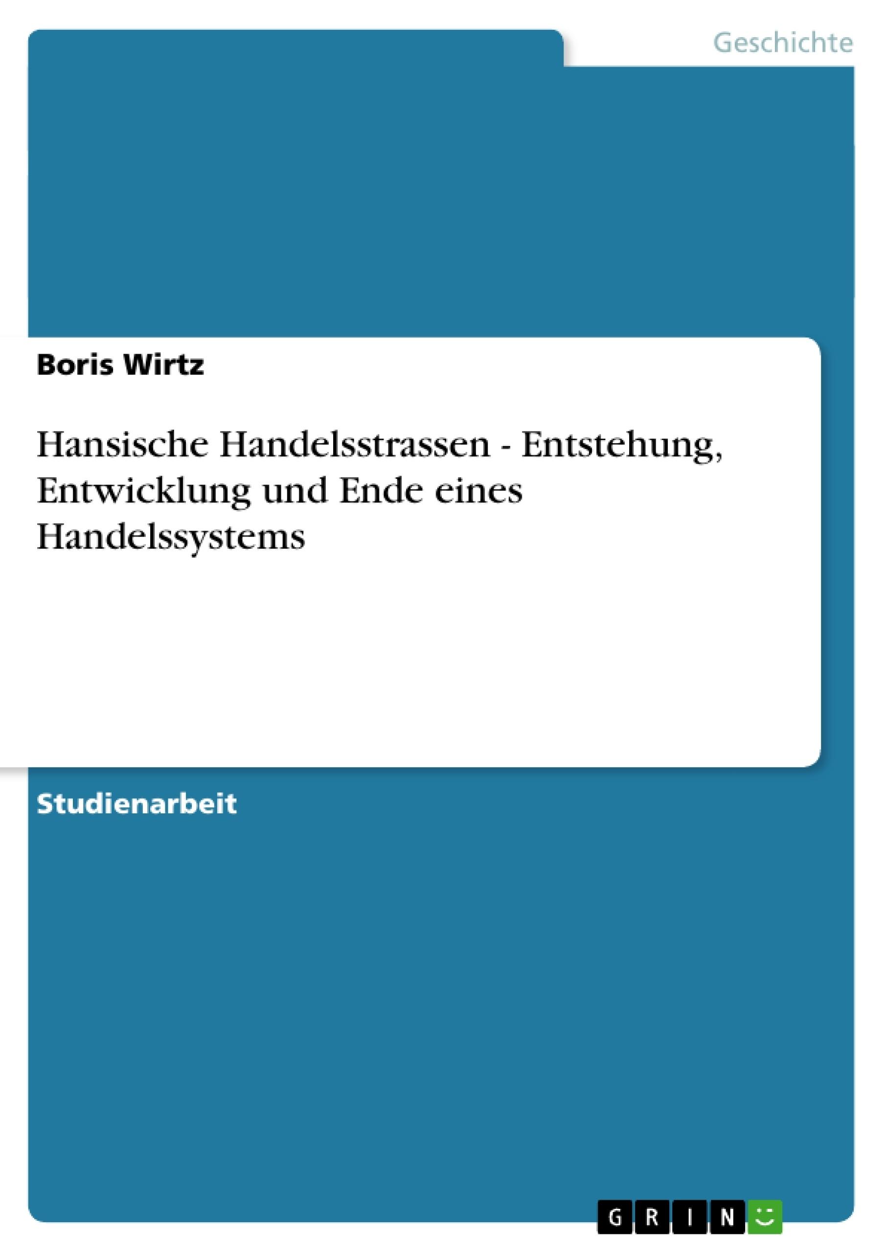 Titel: Hansische Handelsstrassen - Entstehung, Entwicklung und Ende eines Handelssystems