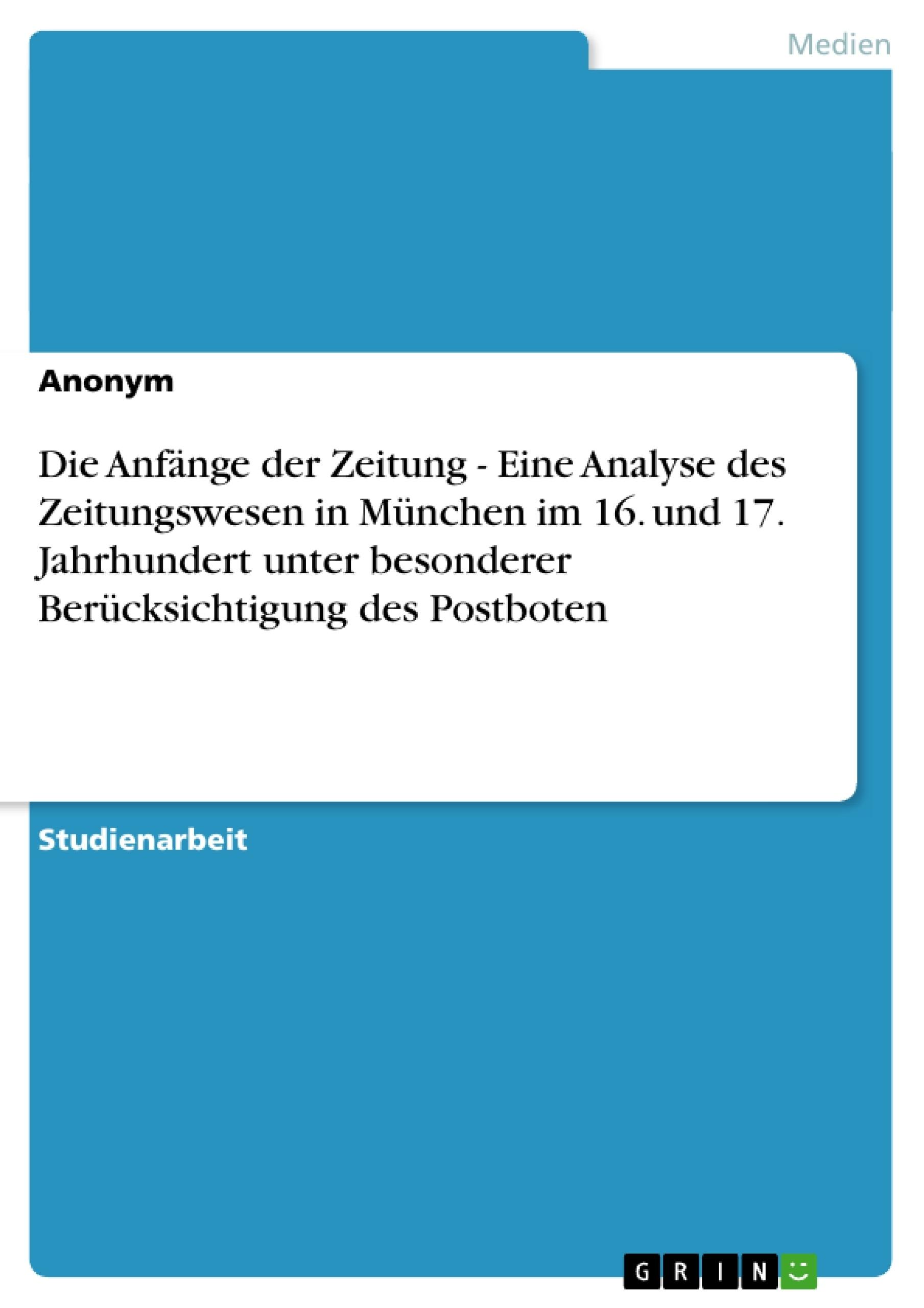 Titel: Die Anfänge der Zeitung - Eine Analyse des Zeitungswesen in München im 16. und 17. Jahrhundert unter besonderer Berücksichtigung des  Postboten