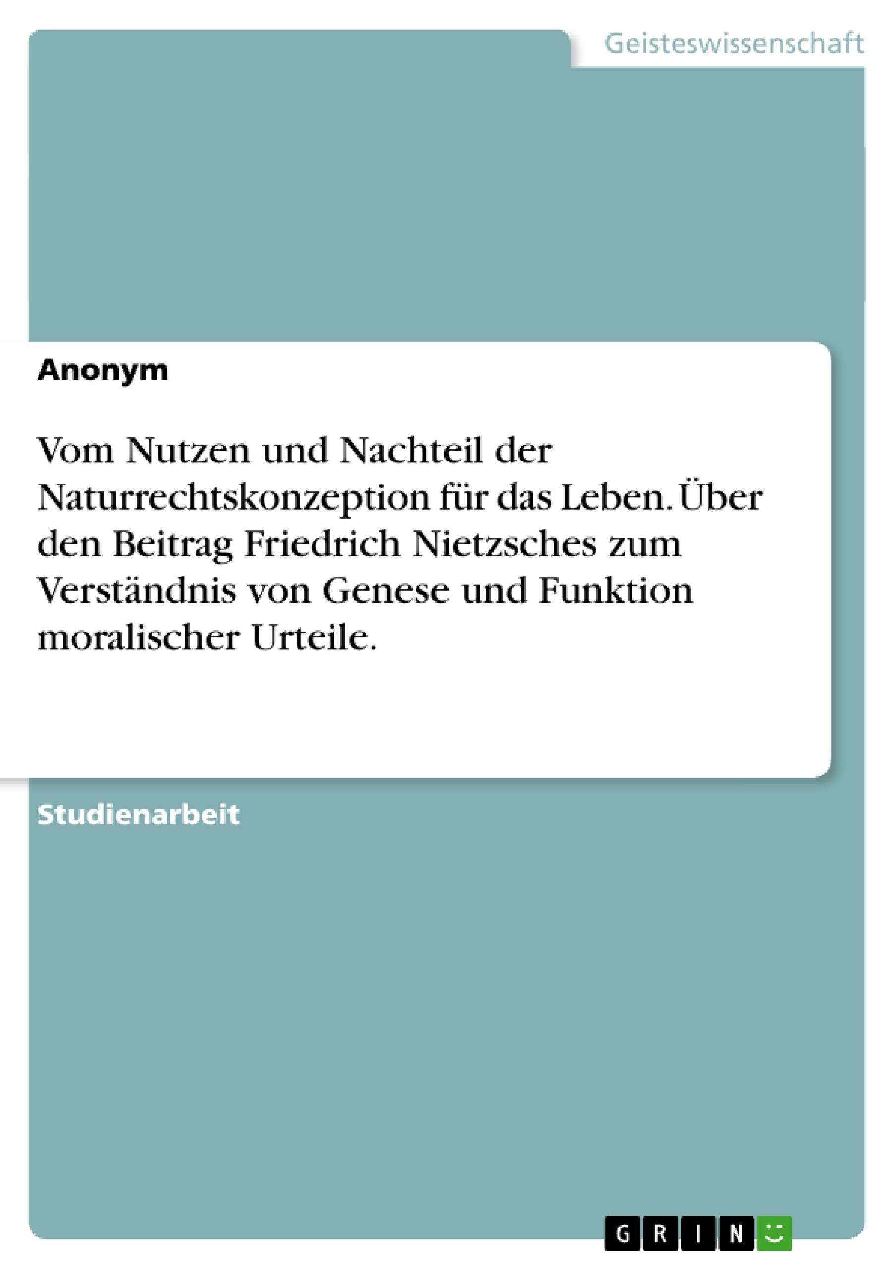 Titel: Vom Nutzen und Nachteil der Naturrechtskonzeption für das Leben. Über den Beitrag Friedrich Nietzsches zum Verständnis von Genese und Funktion moralischer Urteile.