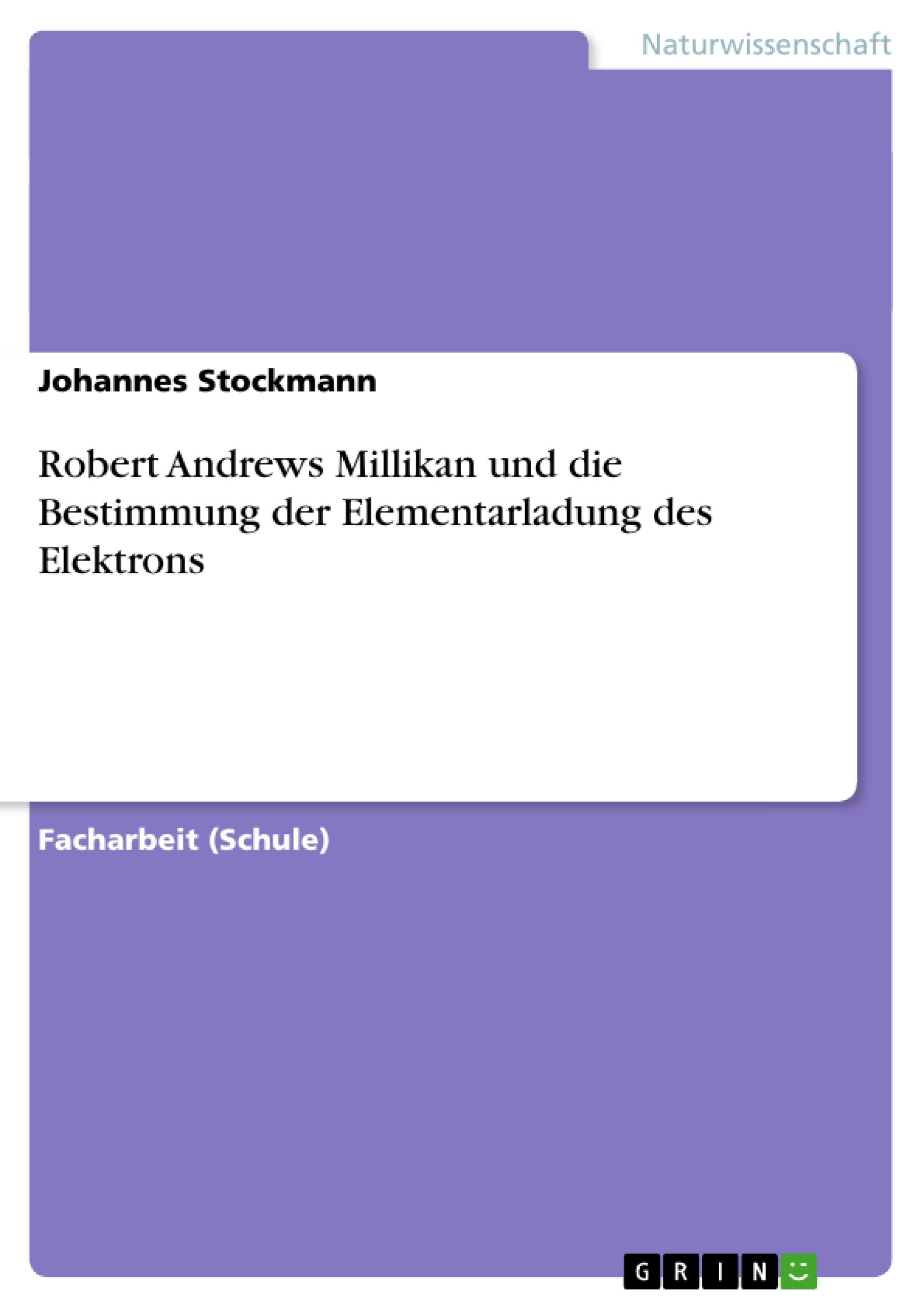 Titel: Robert Andrews Millikan und die Bestimmung der Elementarladung des Elektrons
