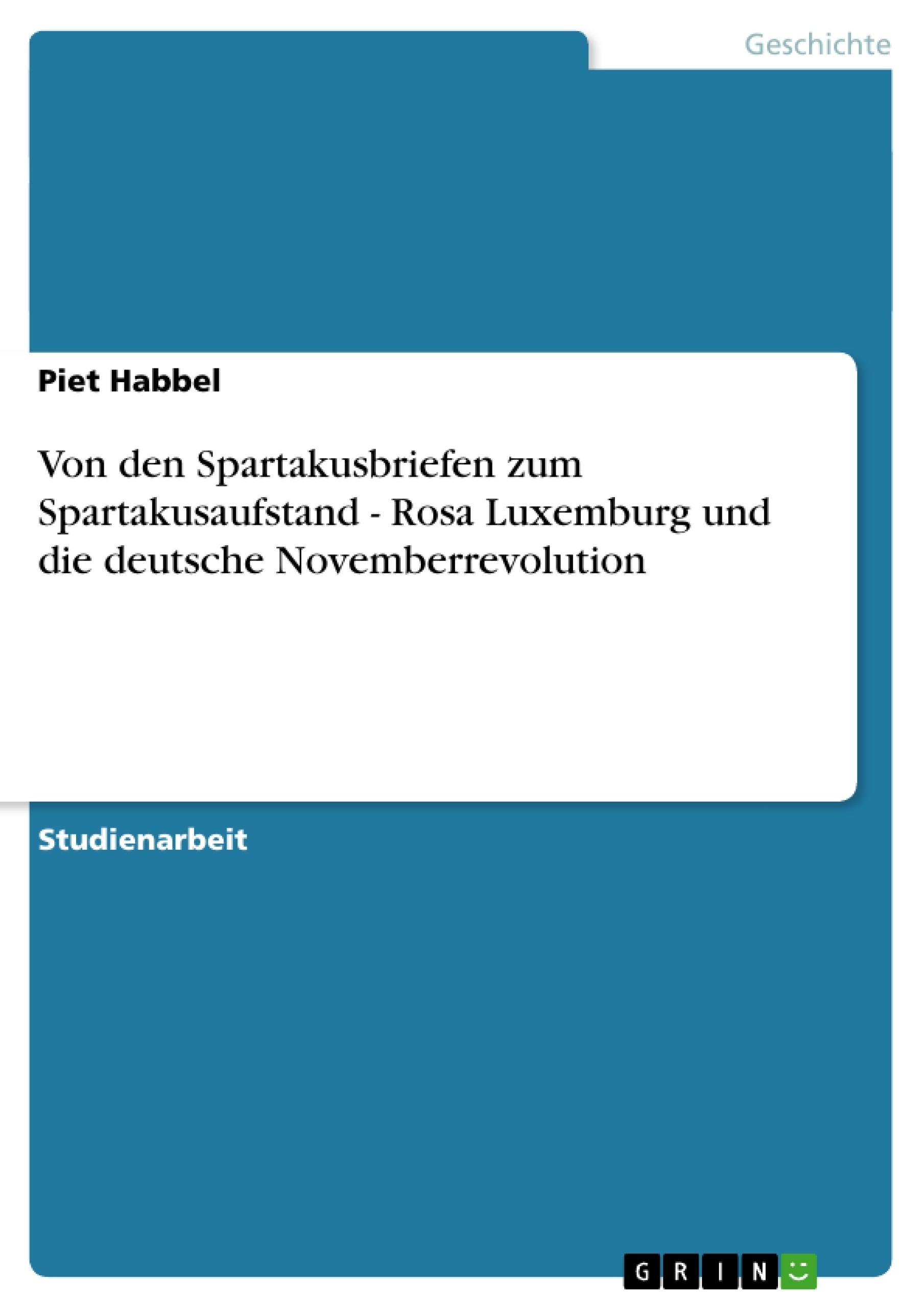 Titel: Von den Spartakusbriefen zum Spartakusaufstand - Rosa Luxemburg und die deutsche Novemberrevolution