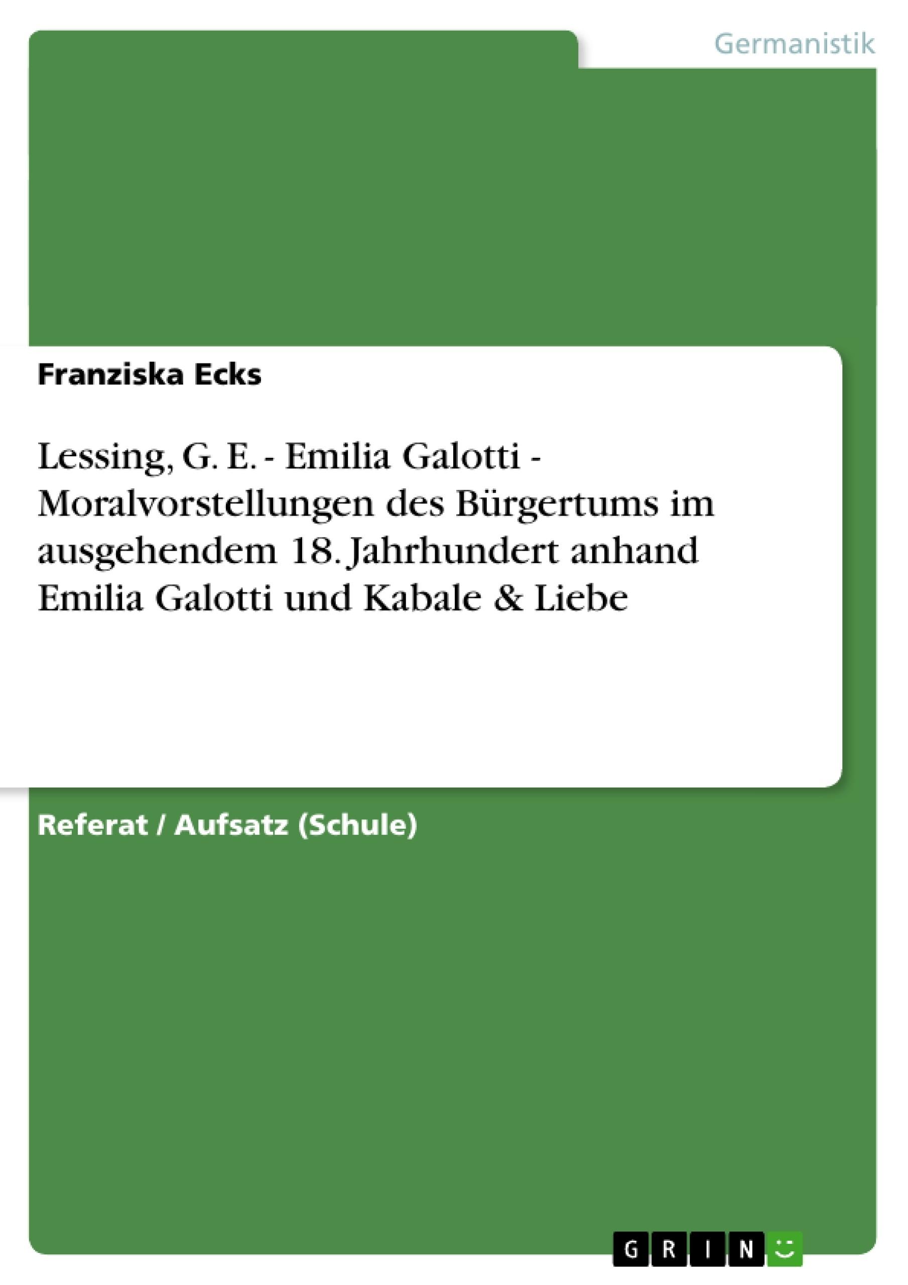 Titel: Lessing, G. E. - Emilia Galotti - Moralvorstellungen des Bürgertums im ausgehendem 18. Jahrhundert anhand Emilia Galotti und Kabale & Liebe