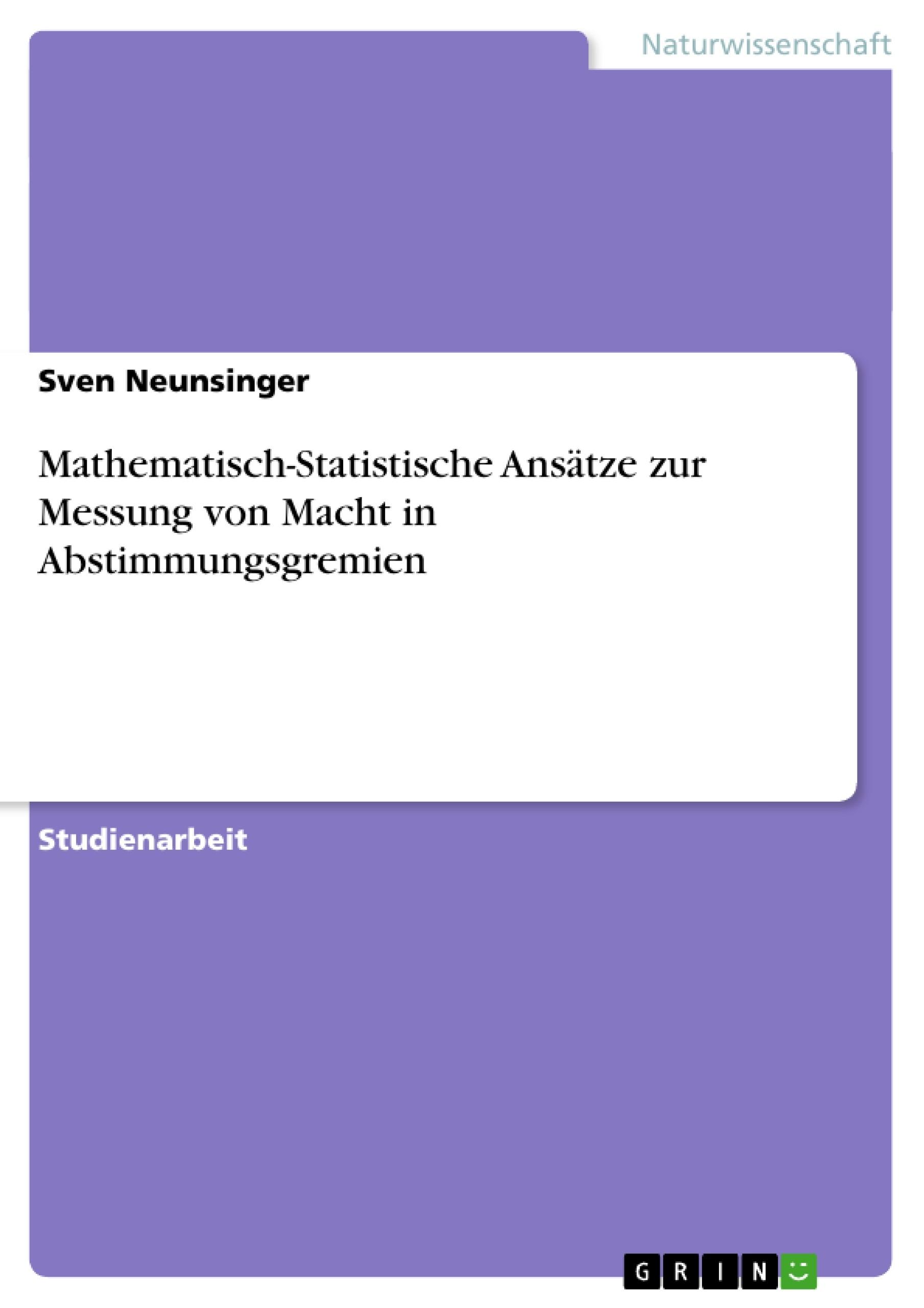 Titel: Mathematisch-Statistische Ansätze zur Messung von Macht in Abstimmungsgremien