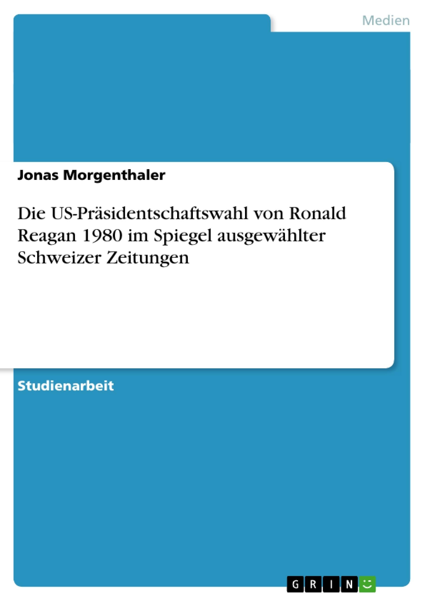 Titel: Die US-Präsidentschaftswahl von Ronald Reagan 1980 im Spiegel ausgewählter Schweizer Zeitungen