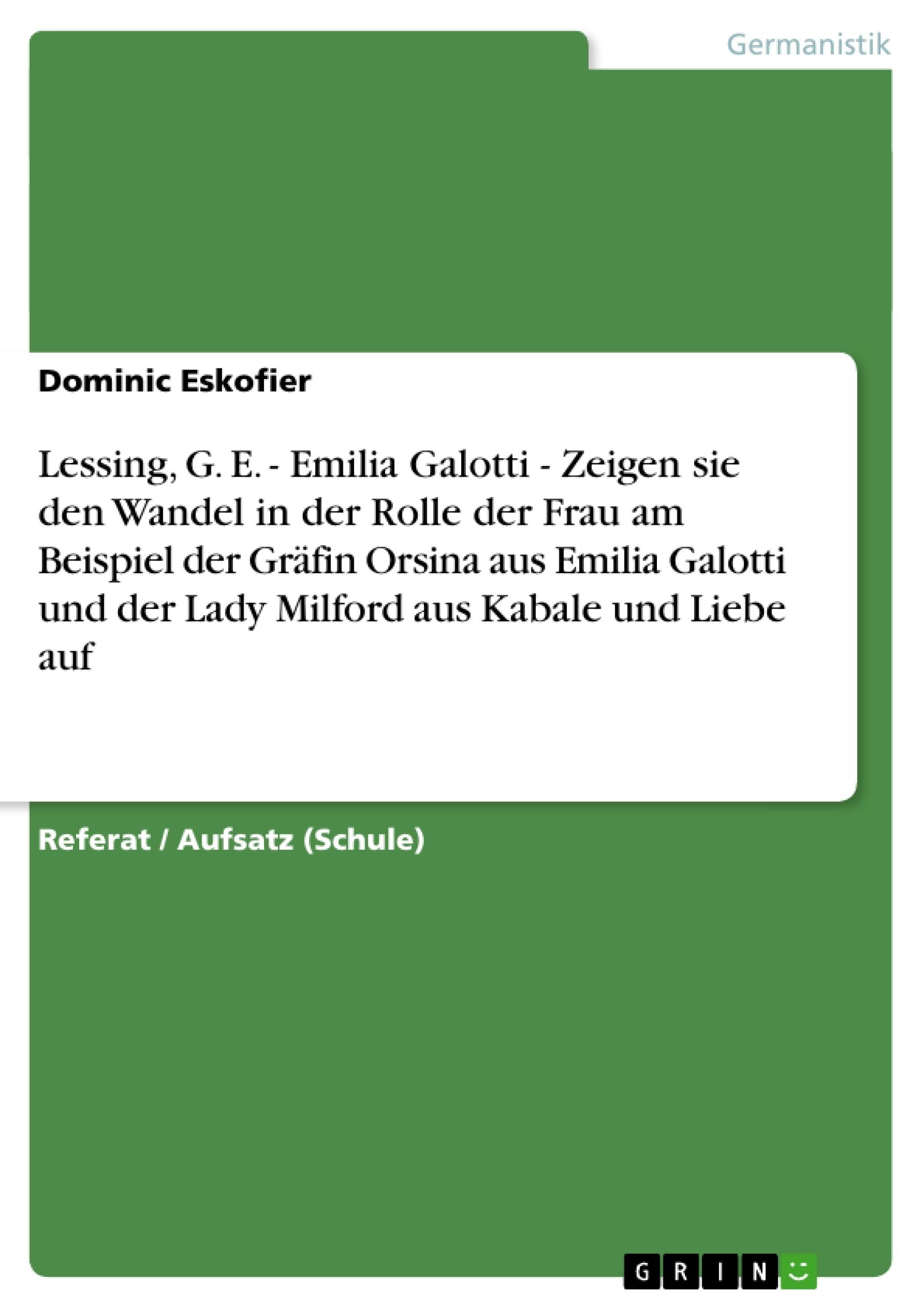 Titel: Lessing, G. E. - Emilia Galotti - Zeigen sie den Wandel in der Rolle der Frau am Beispiel der Gräfin Orsina aus Emilia Galotti und der Lady Milford aus Kabale und Liebe auf