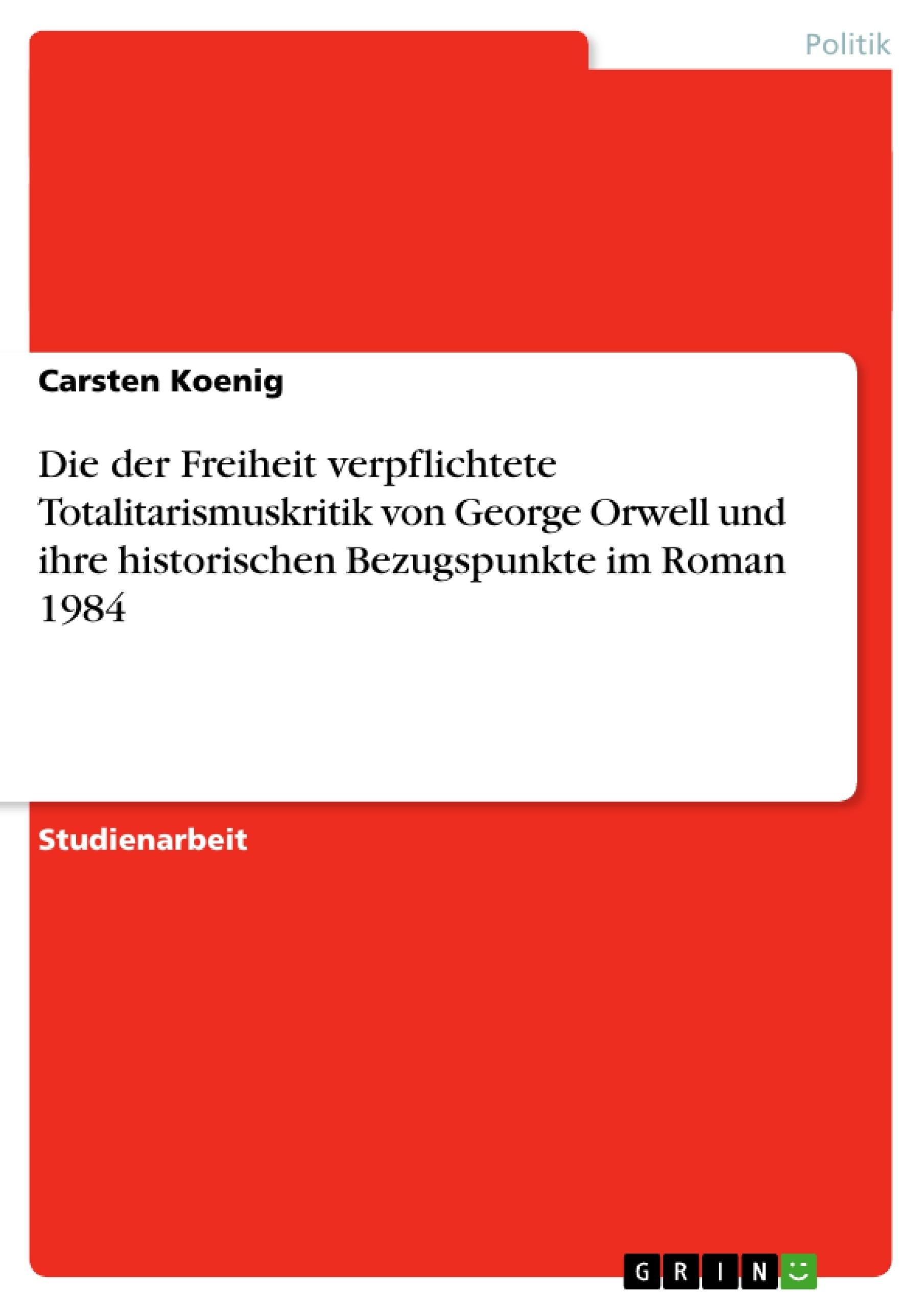 Titel: Die der Freiheit verpflichtete Totalitarismuskritik von George Orwell und ihre historischen Bezugspunkte im Roman 1984