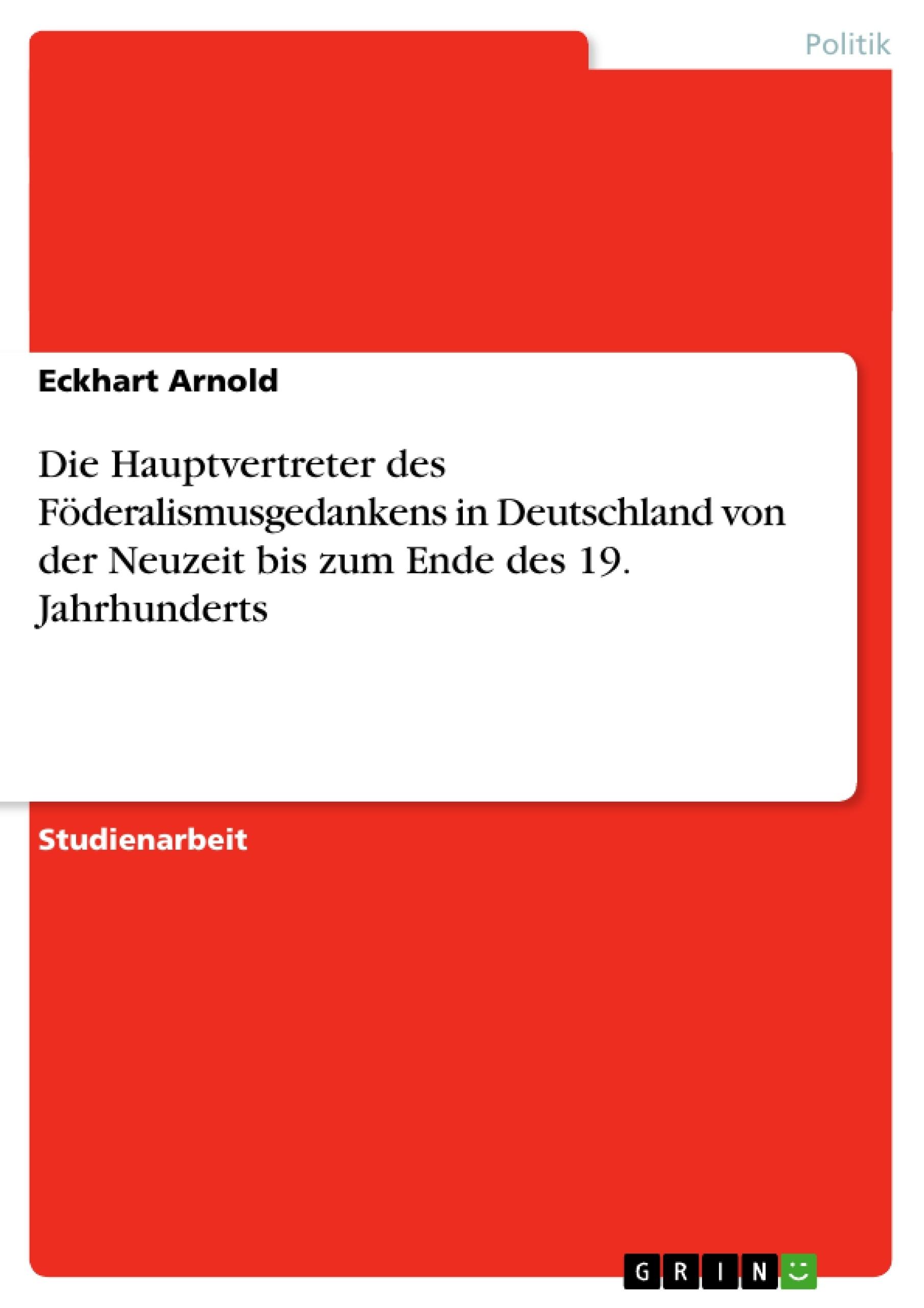Titel: Die Hauptvertreter des Föderalismusgedankens in Deutschland von der Neuzeit bis zum Ende des 19. Jahrhunderts