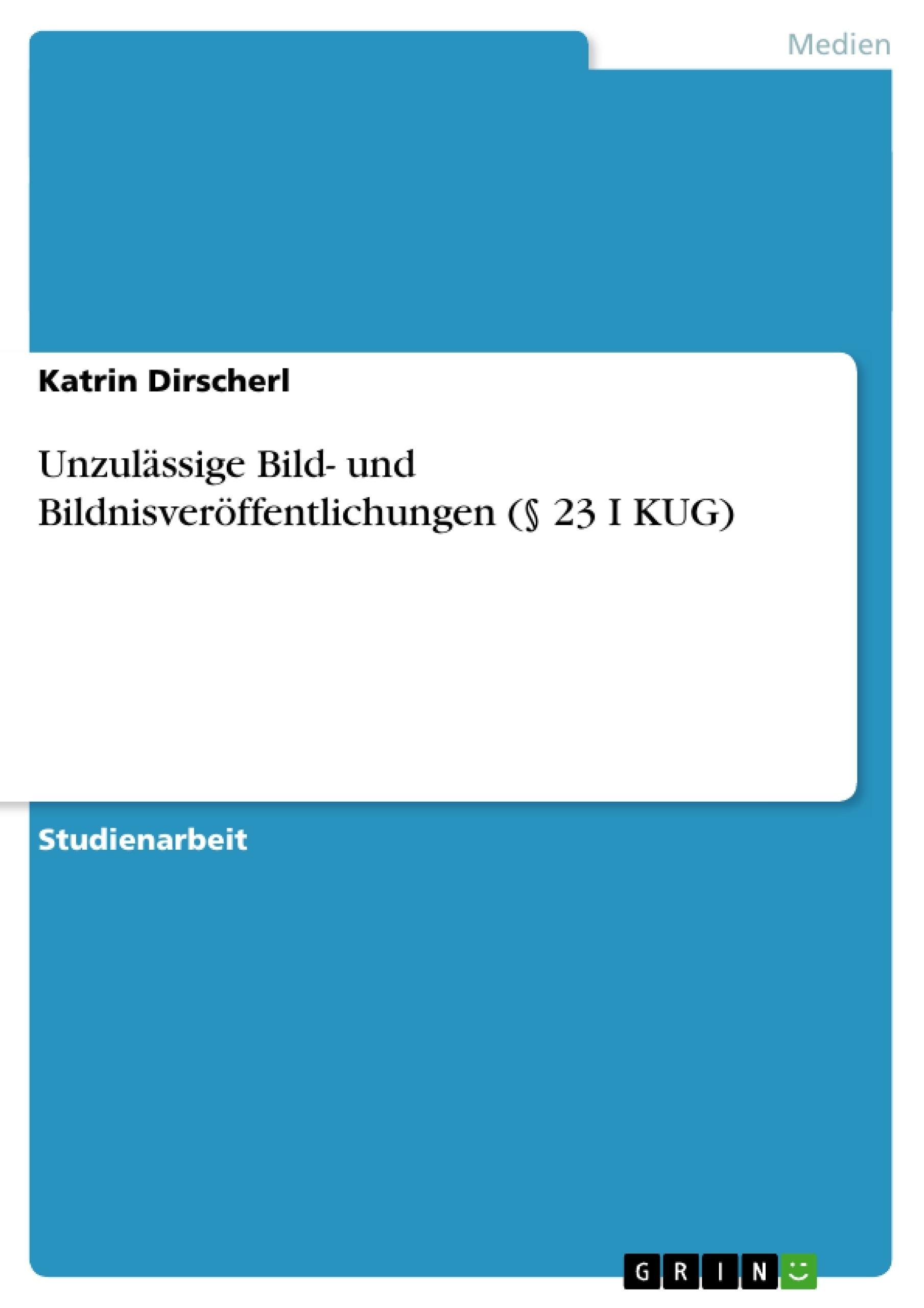 Titel: Unzulässige Bild- und Bildnisveröffentlichungen (§ 23 I KUG)