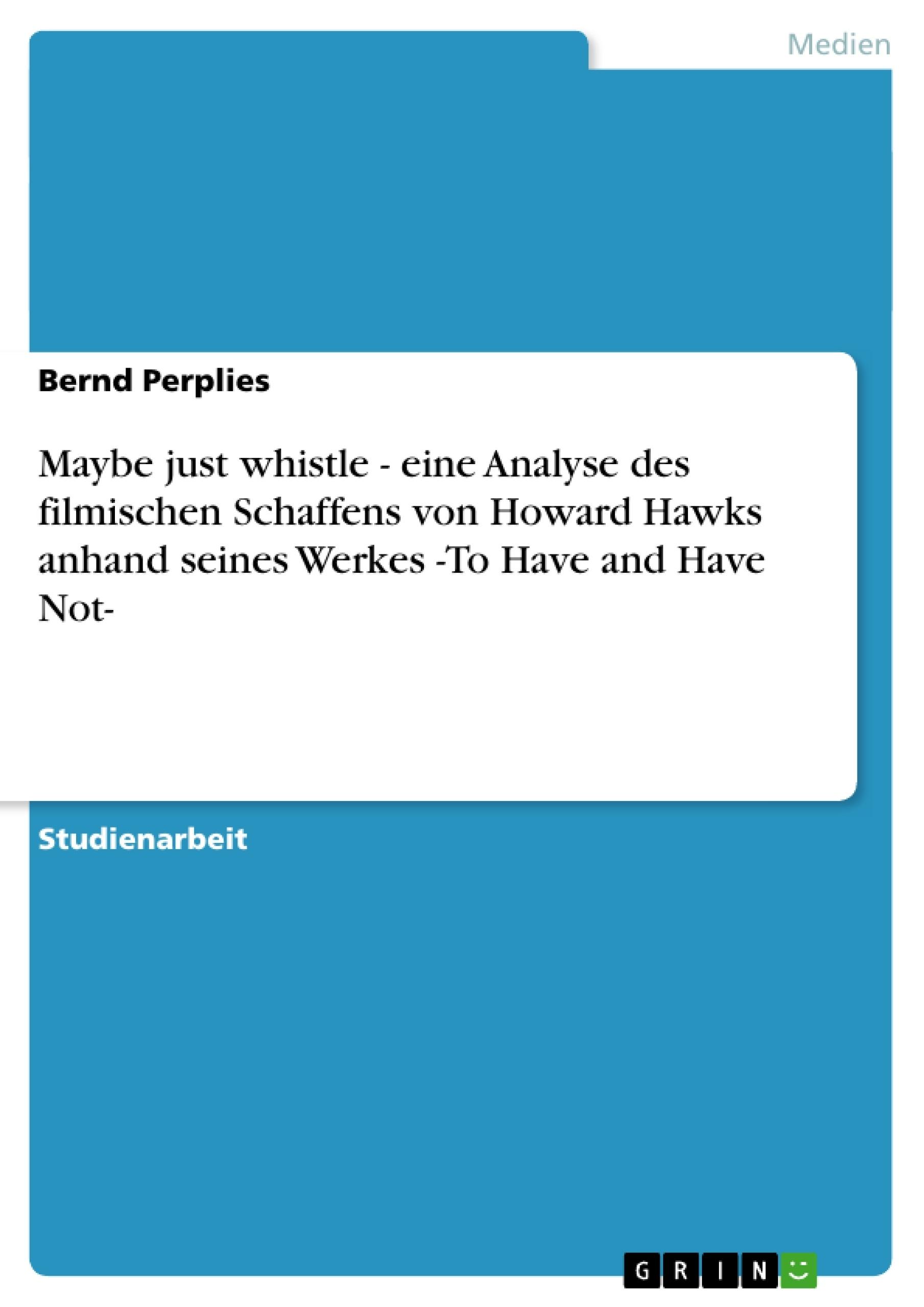 Titel: Maybe just whistle - eine Analyse des filmischen Schaffens von Howard Hawks anhand seines Werkes -To Have and Have Not-