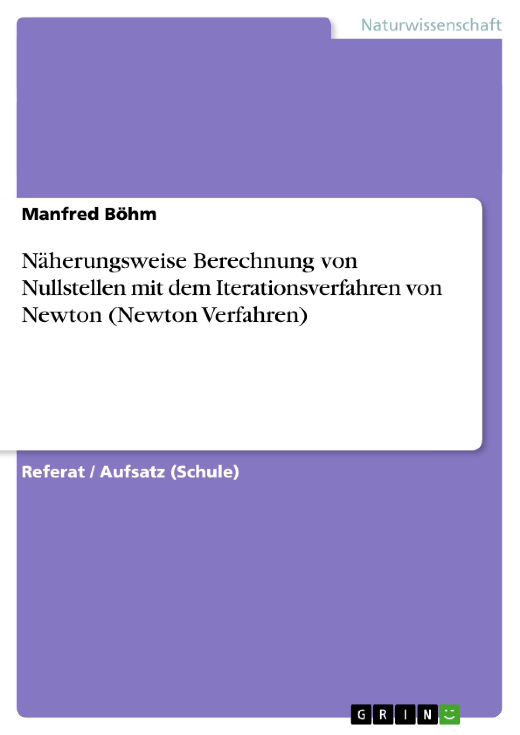 Titel: Näherungsweise Berechnung von Nullstellen mit dem Iterationsverfahren von Newton (Newton Verfahren)