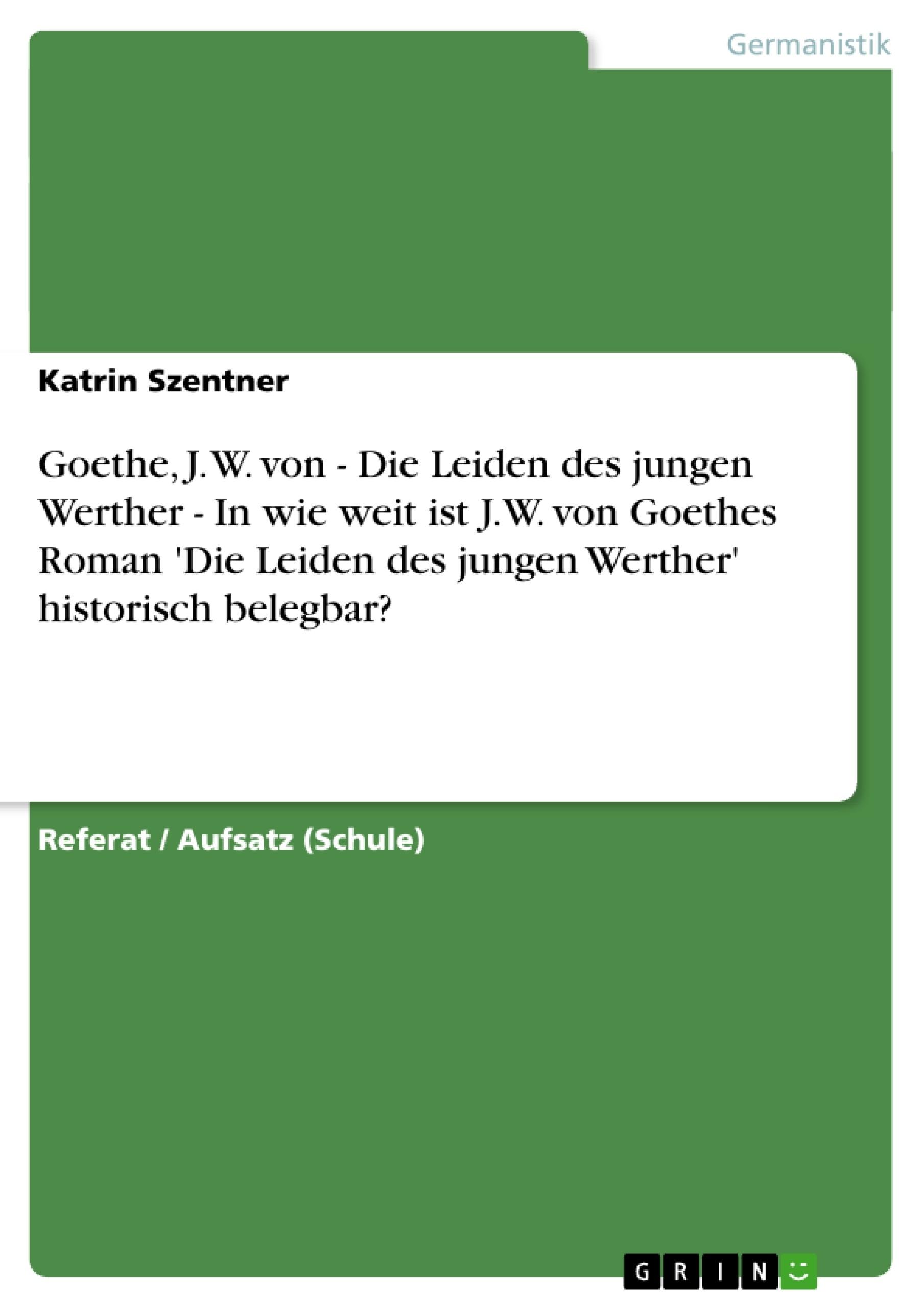 Titel: Goethe, J. W. von - Die Leiden des jungen Werther - In wie weit ist J.W. von Goethes Roman 'Die Leiden des jungen Werther' historisch belegbar?