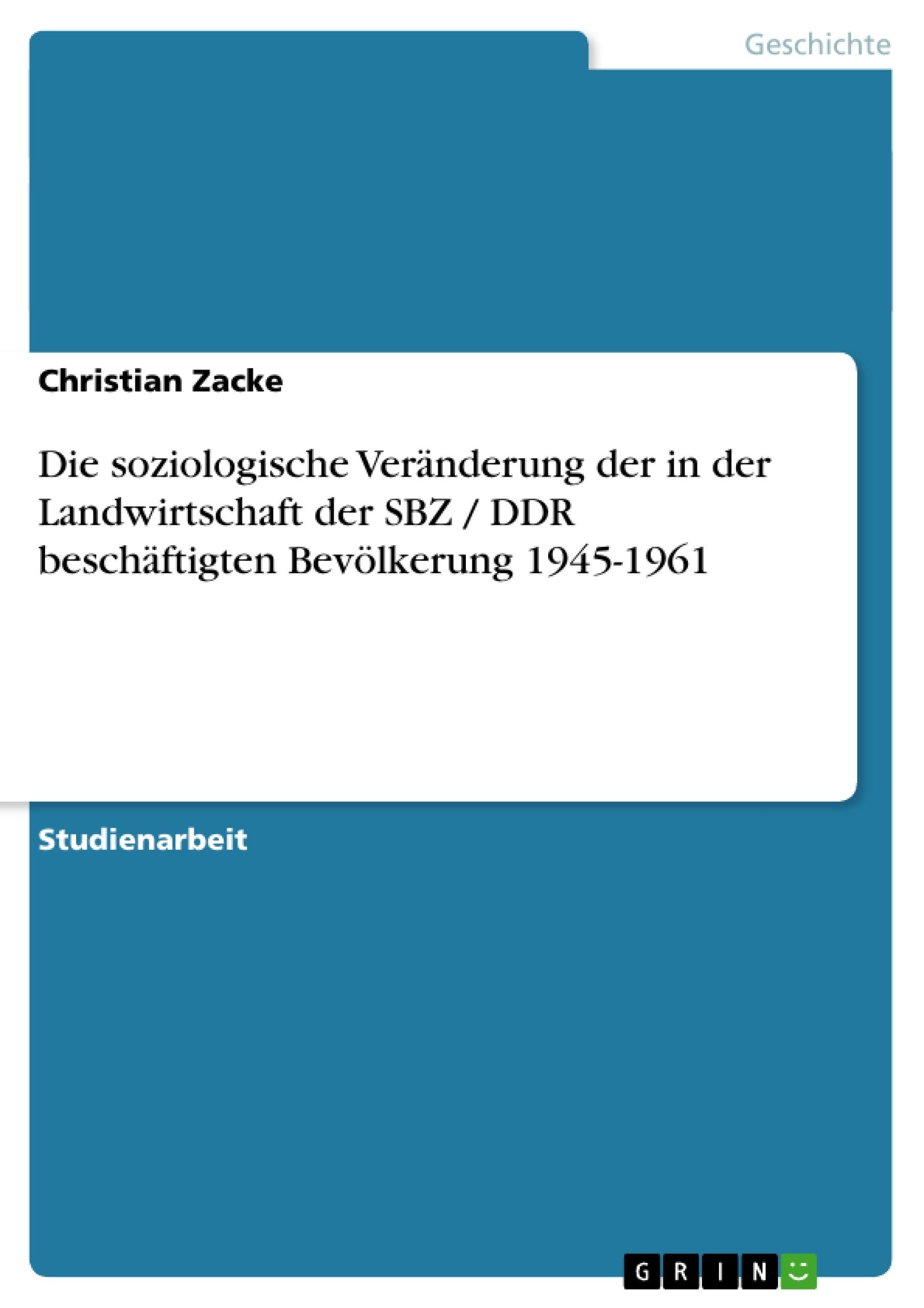 Titel: Die soziologische Veränderung der in der Landwirtschaft der SBZ / DDR beschäftigten Bevölkerung 1945-1961