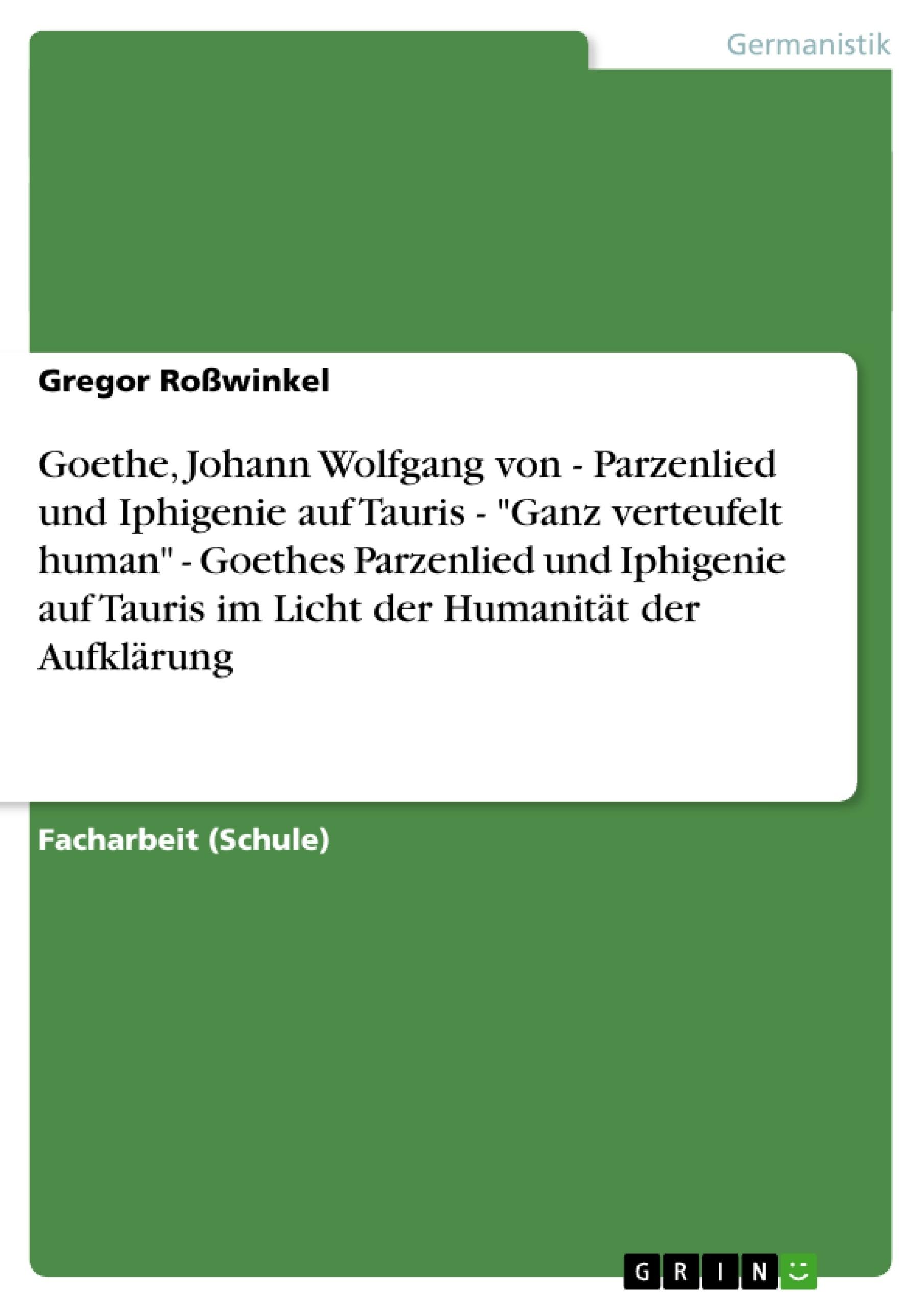 """Titel: Goethe, Johann Wolfgang von - Parzenlied und Iphigenie auf Tauris  - """"Ganz verteufelt human"""" - Goethes Parzenlied und Iphigenie auf Tauris im Licht der Humanität der Aufklärung"""