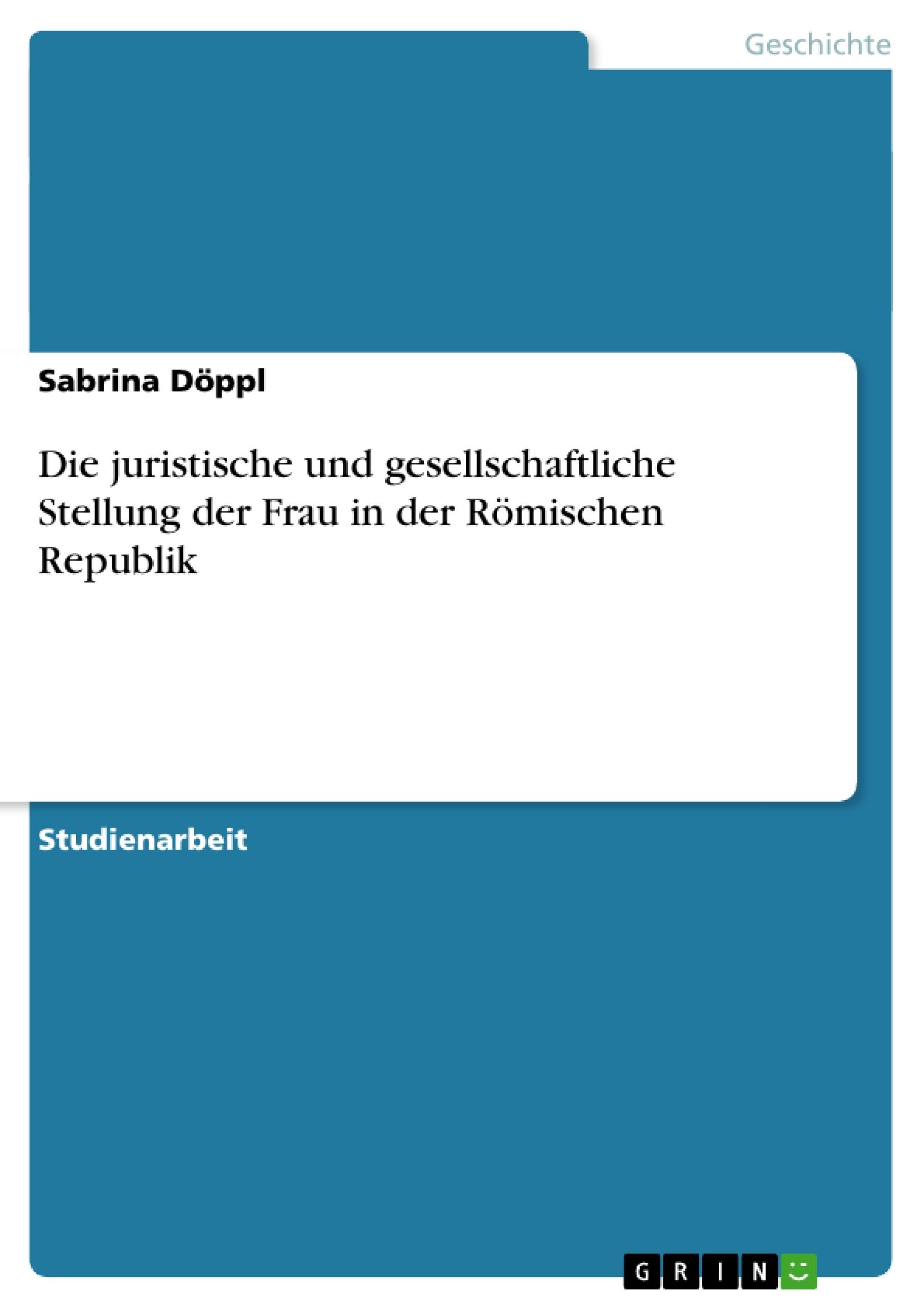 Titel: Die juristische und gesellschaftliche Stellung der Frau in der Römischen Republik