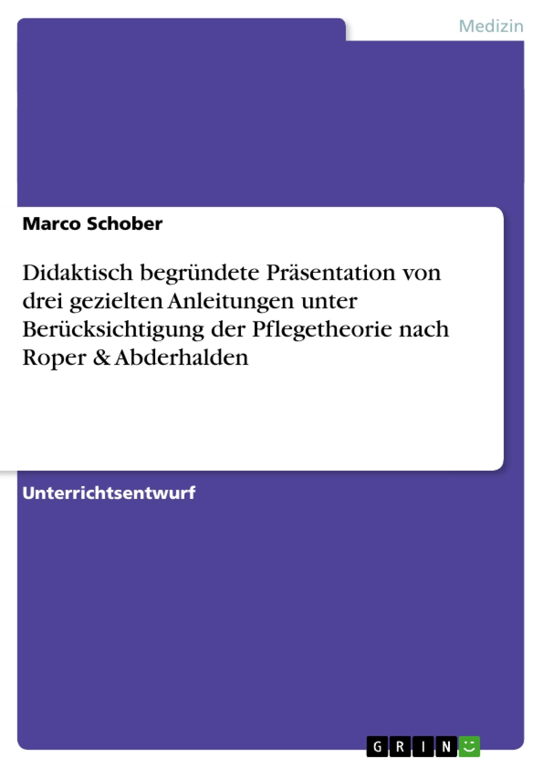 Titel: Didaktisch begründete Präsentation von drei gezielten Anleitungen unter Berücksichtigung der Pflegetheorie nach Roper & Abderhalden