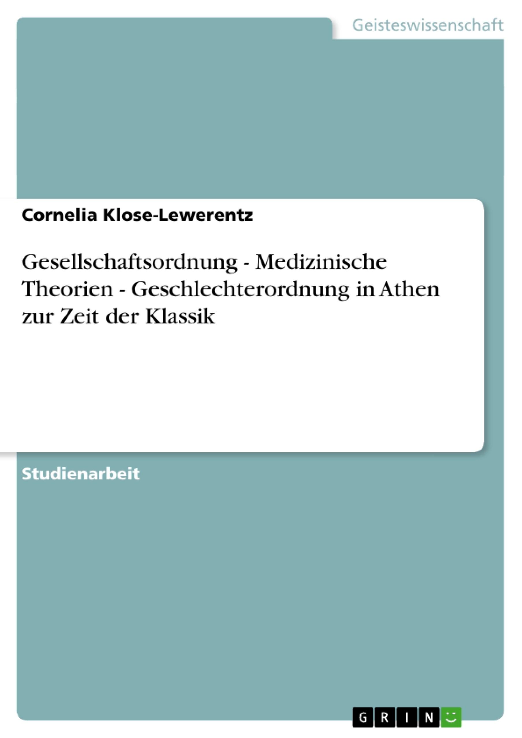 Titel: Gesellschaftsordnung - Medizinische Theorien - Geschlechterordnung in Athen zur Zeit der Klassik