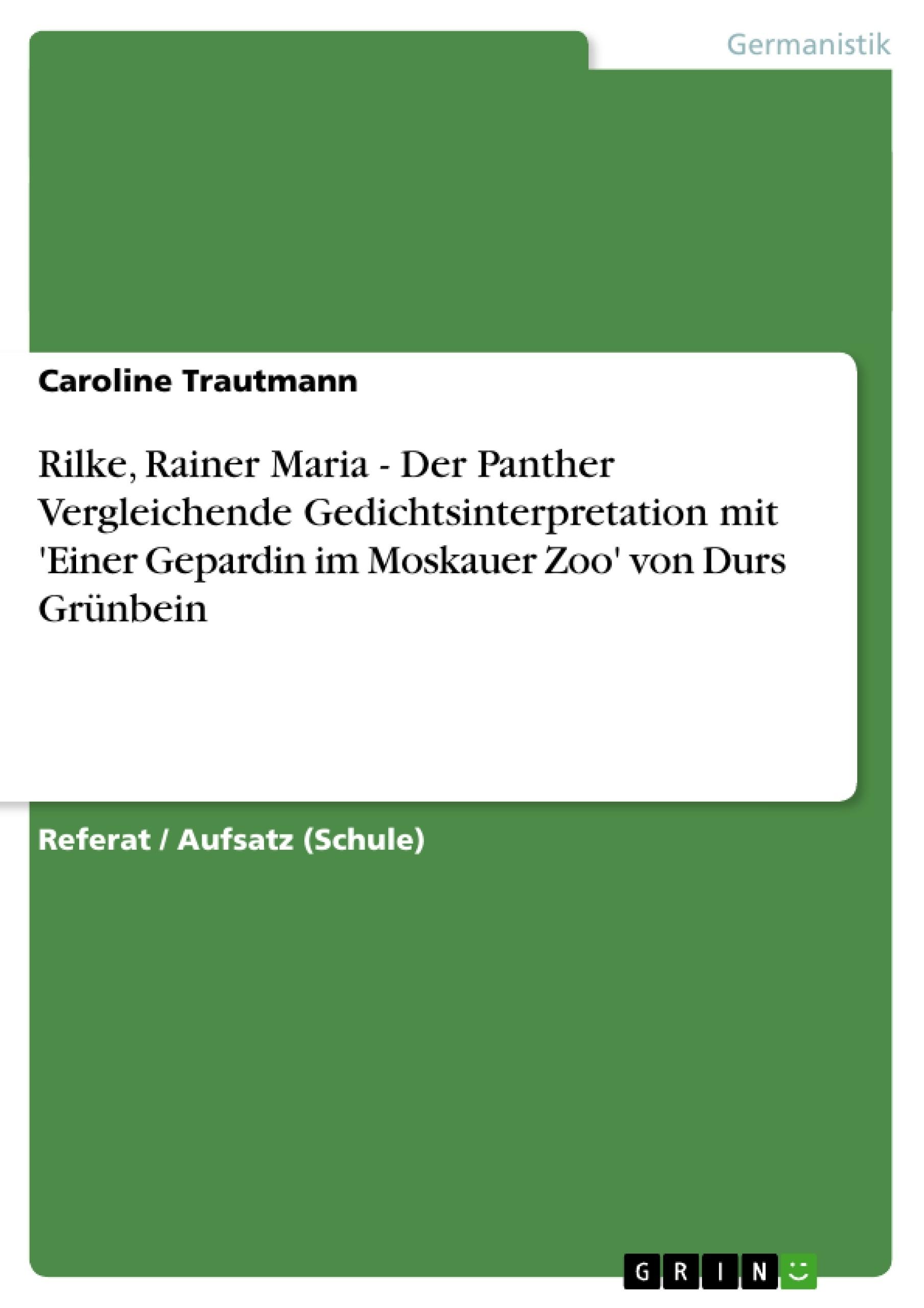 Titel: Rilke, Rainer Maria - Der Panther Vergleichende Gedichtsinterpretation mit 'Einer Gepardin im Moskauer Zoo' von Durs Grünbein