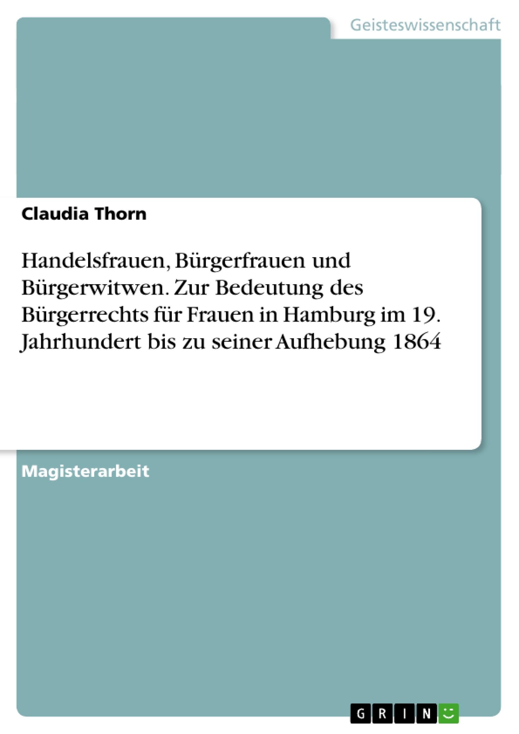 Titel: Handelsfrauen, Bürgerfrauen und Bürgerwitwen. Zur Bedeutung des Bürgerrechts für Frauen in Hamburg im 19. Jahrhundert bis zu seiner Aufhebung 1864