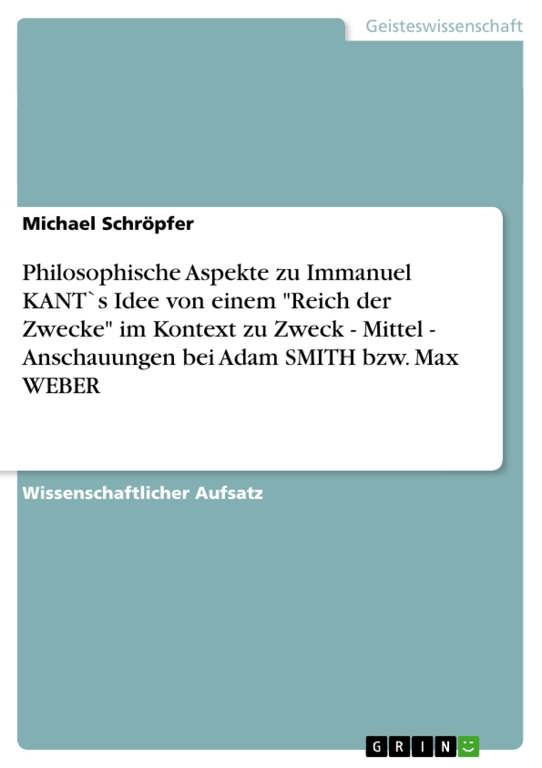 """Titel: Philosophische Aspekte zu Immanuel KANT`s Idee von einem """"Reich der Zwecke"""" im Kontext zu Zweck  -  Mittel -   Anschauungen bei Adam SMITH bzw. Max WEBER"""