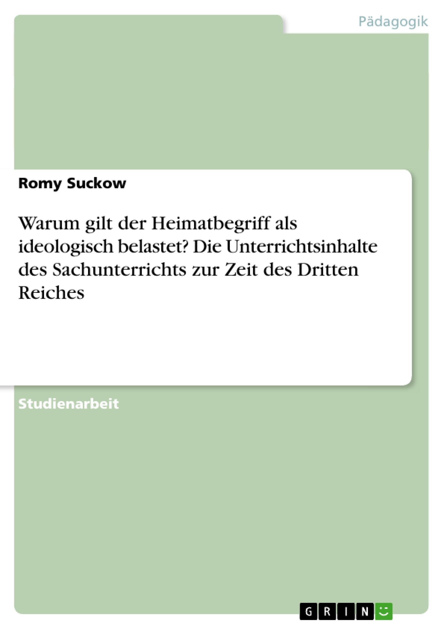 Titel: Warum gilt der Heimatbegriff als ideologisch belastet? Die Unterrichtsinhalte des Sachunterrichts zur Zeit des Dritten Reiches