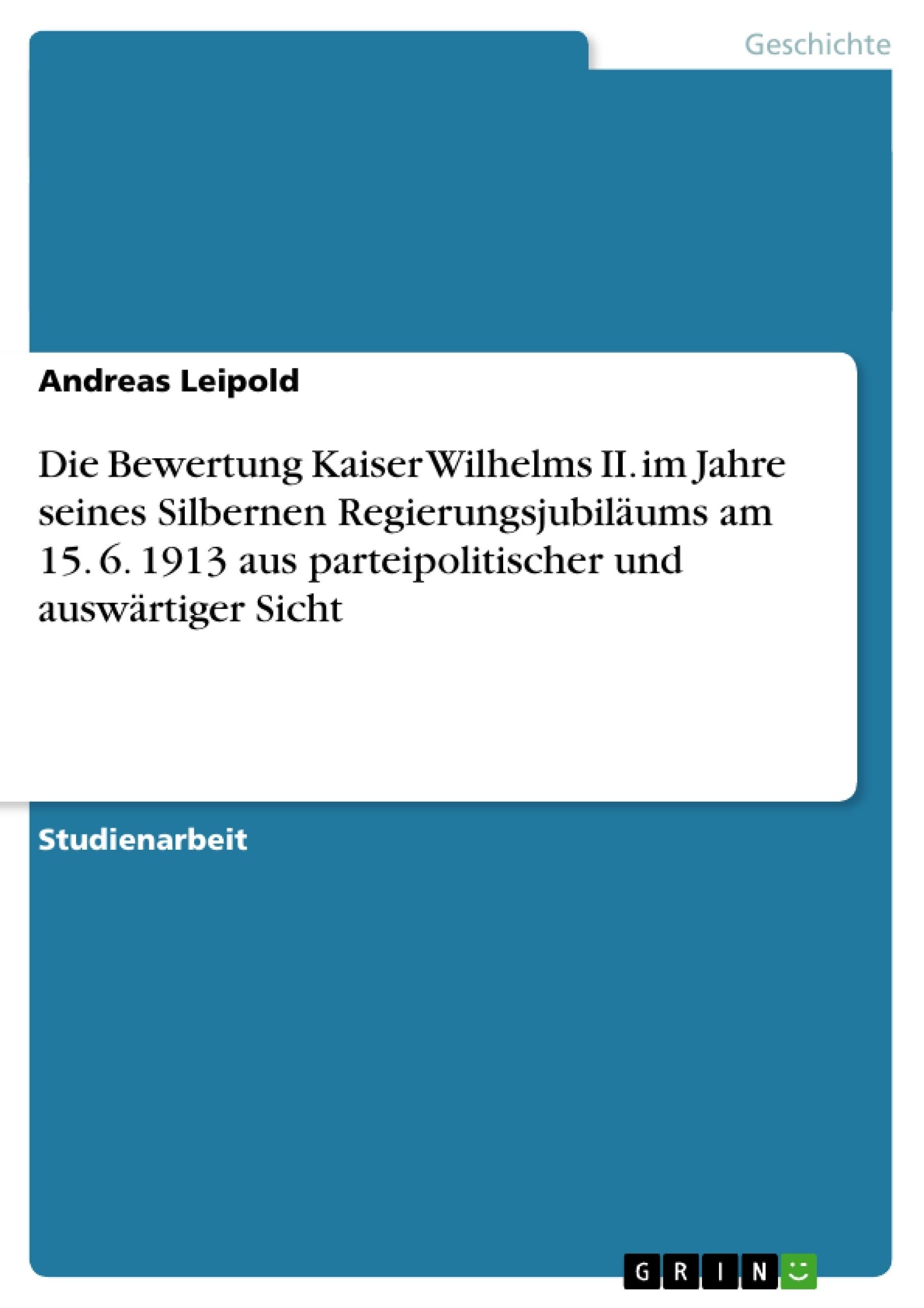 Titel: Die Bewertung Kaiser Wilhelms II. im Jahre seines Silbernen Regierungsjubiläums am 15. 6.  1913 aus parteipolitischer und auswärtiger Sicht