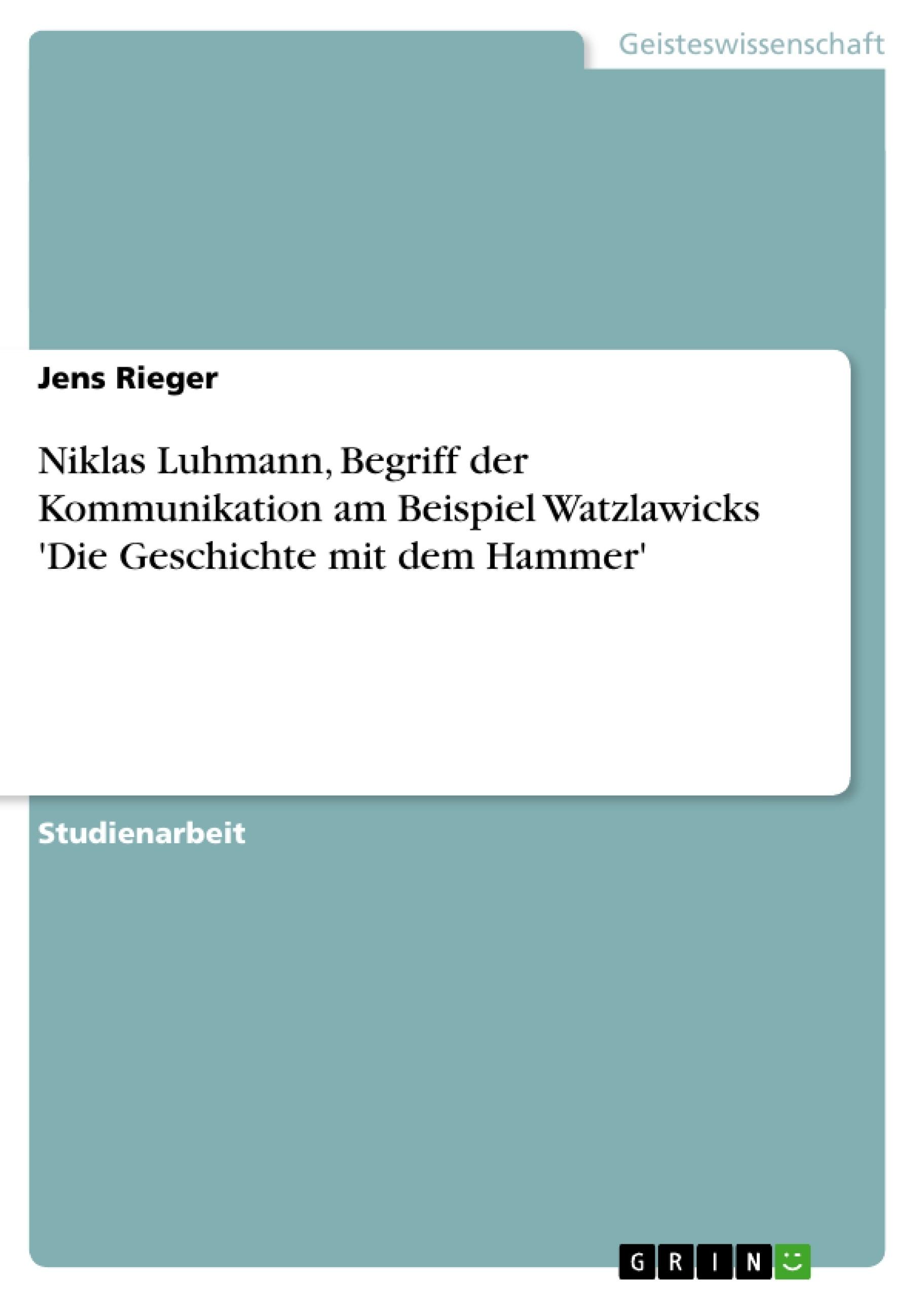 Titel: Niklas Luhmann, Begriff der Kommunikation am Beispiel Watzlawicks 'Die Geschichte mit dem Hammer'