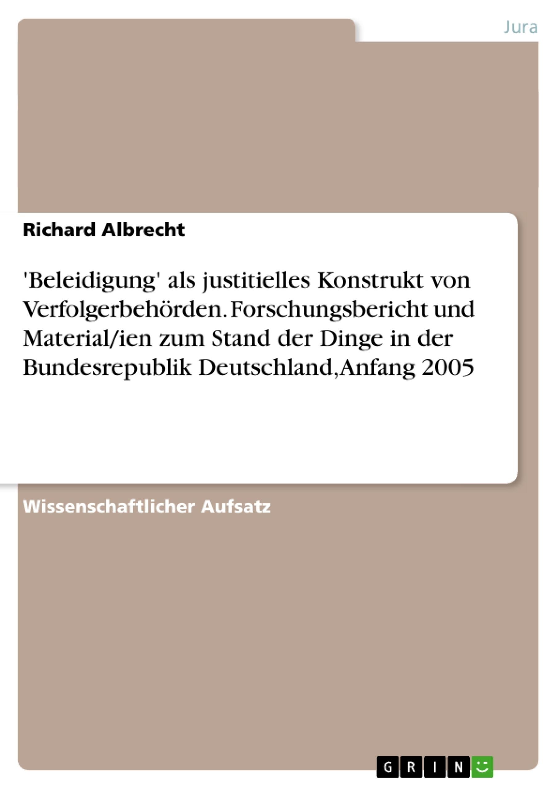 Titel: 'Beleidigung' als justitielles Konstrukt von Verfolgerbehörden. Forschungsbericht und Material/ien zum Stand der Dinge in der Bundesrepublik Deutschland, Anfang 2005