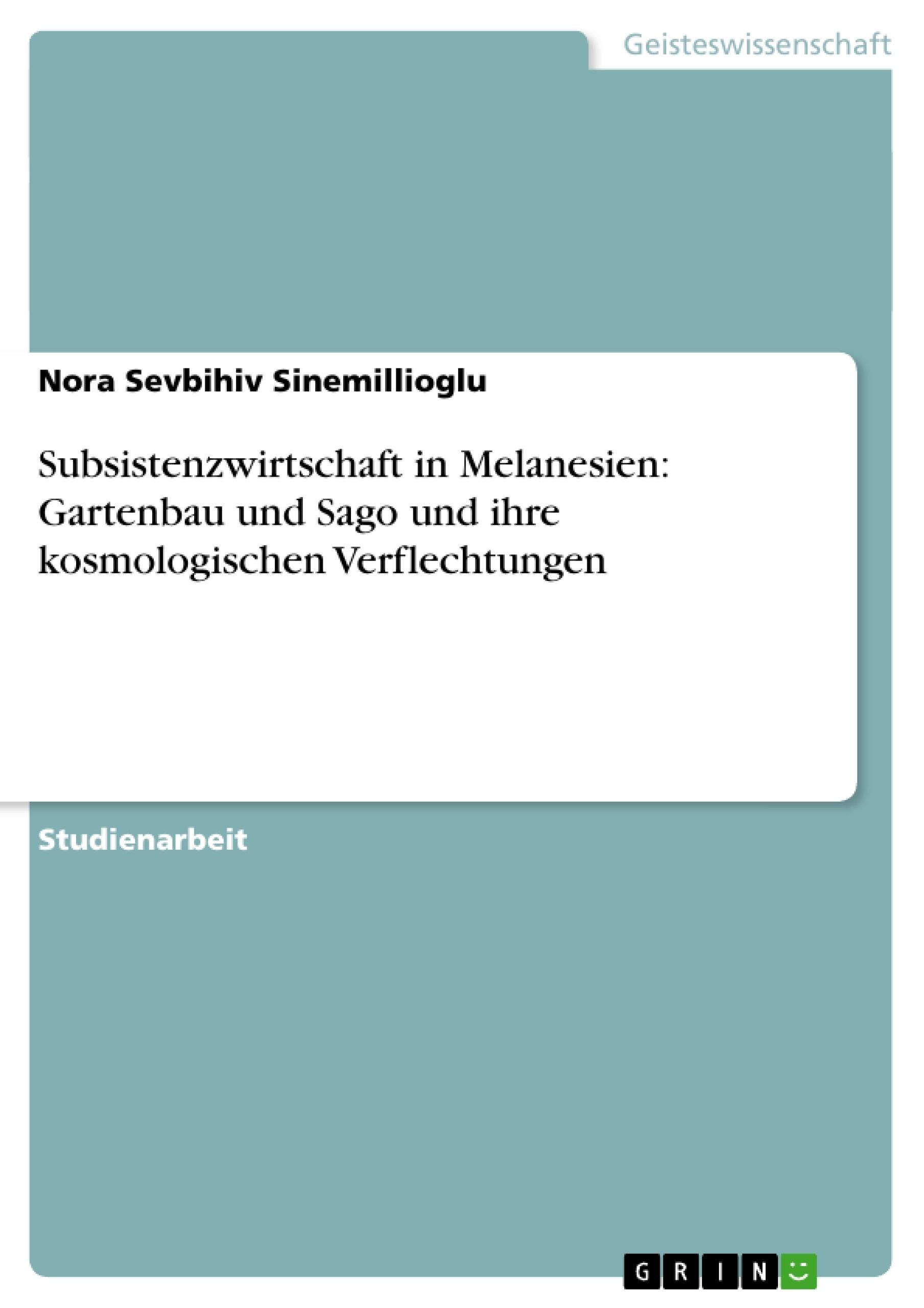 Titel: Subsistenzwirtschaft in Melanesien: Gartenbau und Sago und ihre kosmologischen Verflechtungen