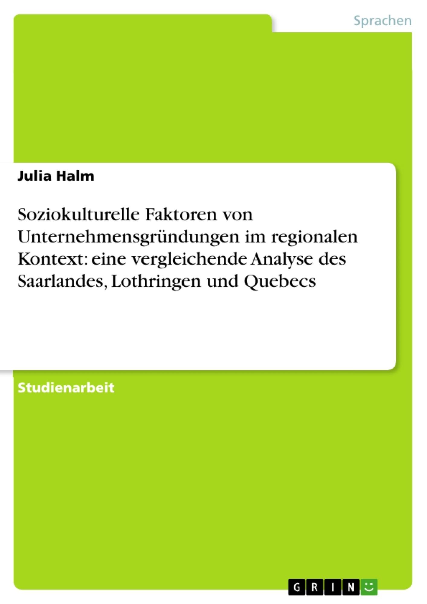 Titel: Soziokulturelle Faktoren von Unternehmensgründungen im regionalen Kontext: eine vergleichende Analyse des Saarlandes, Lothringen und Quebecs