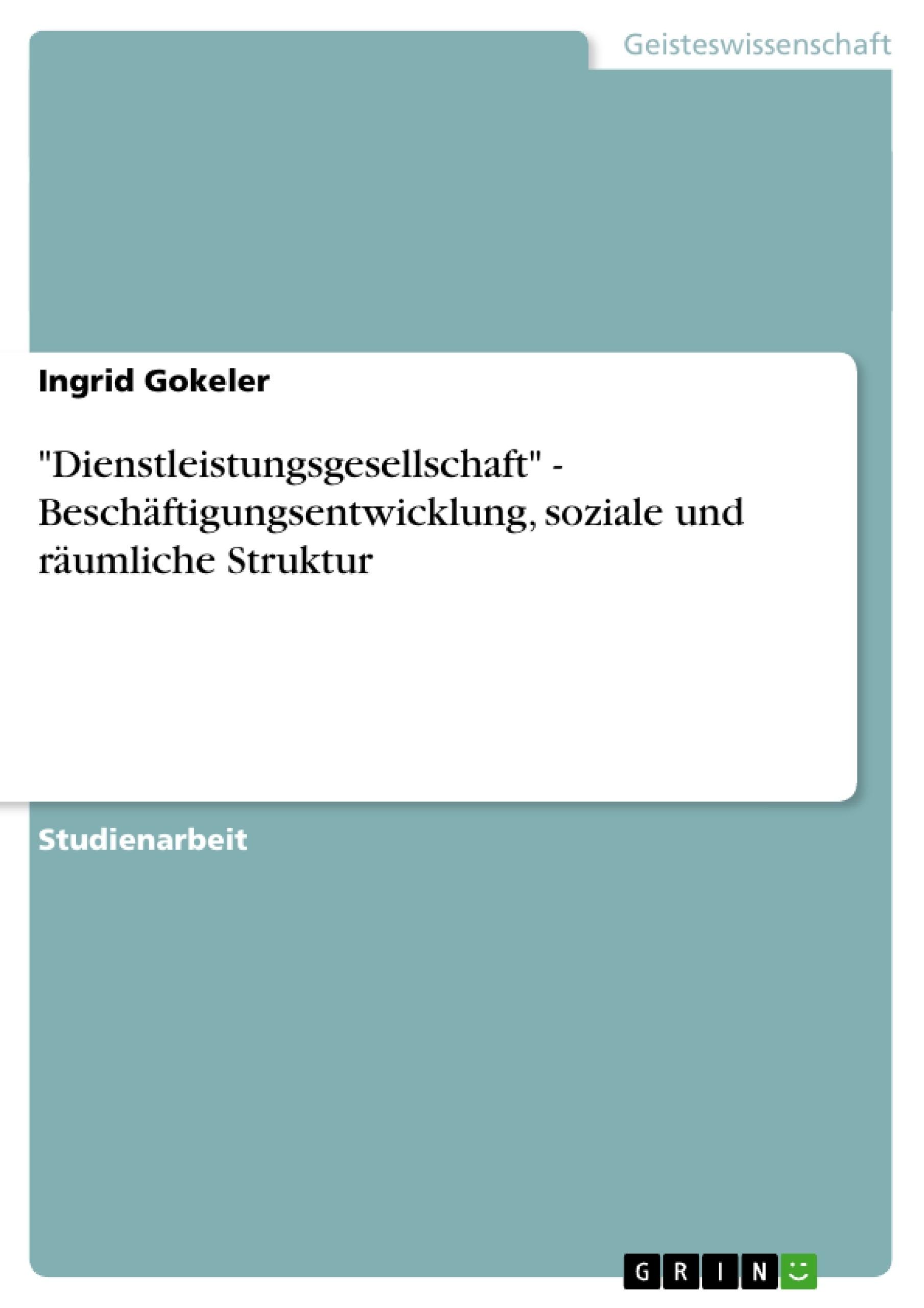 """Titel: """"Dienstleistungsgesellschaft"""" - Beschäftigungsentwicklung, soziale und räumliche Struktur"""
