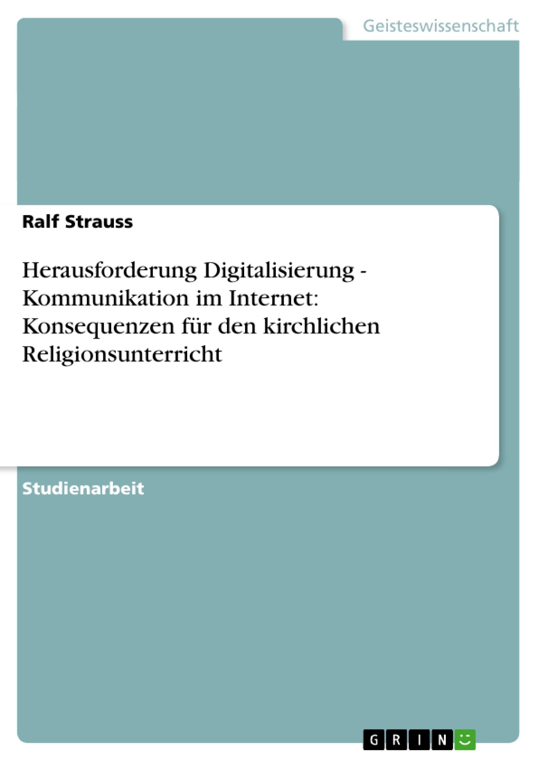 Titel: Herausforderung Digitalisierung - Kommunikation im Internet: Konsequenzen für den kirchlichen Religionsunterricht