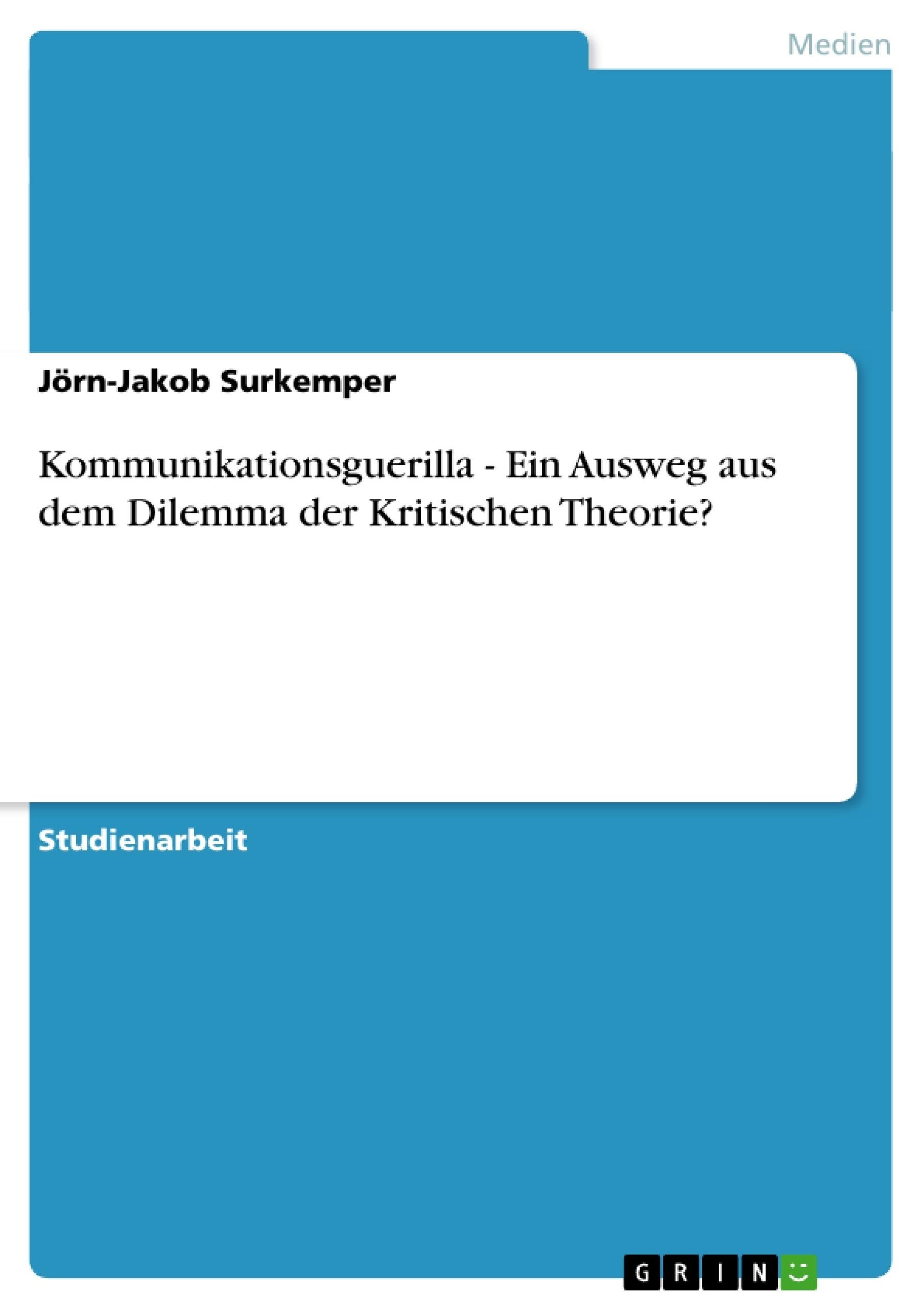 Titel: Kommunikationsguerilla - Ein Ausweg aus dem Dilemma der Kritischen Theorie?