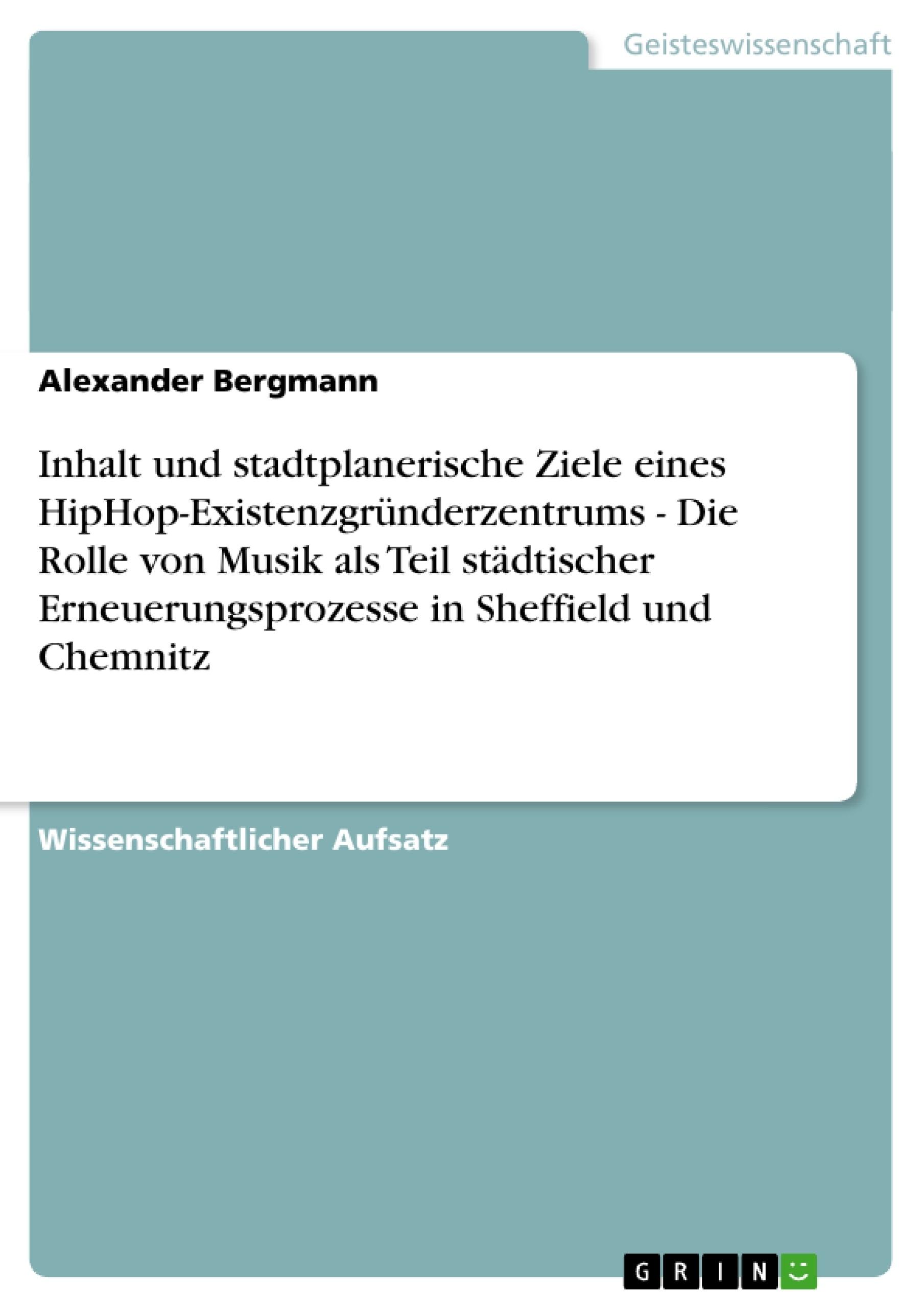 Titel: Inhalt und stadtplanerische Ziele eines HipHop-Existenzgründerzentrums - Die Rolle von Musik als Teil städtischer Erneuerungsprozesse in Sheffield und Chemnitz