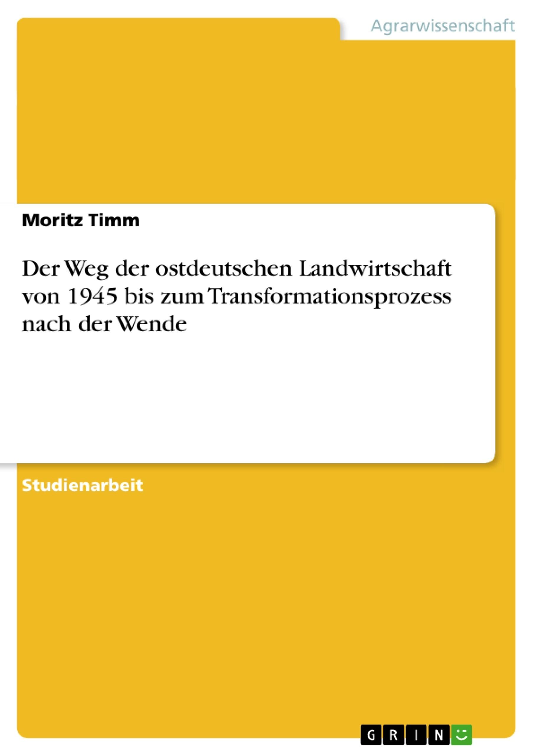 Titel: Der Weg der ostdeutschen Landwirtschaft von 1945 bis zum Transformationsprozess nach der Wende