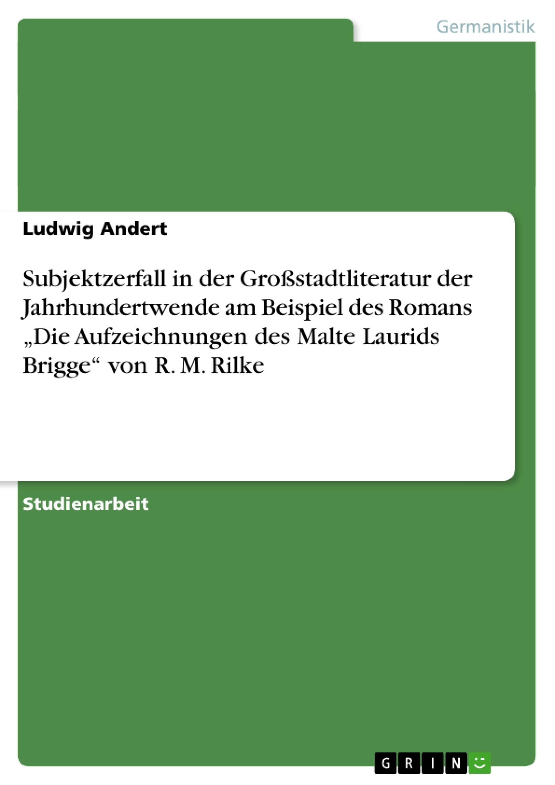 """Titel: Subjektzerfall in der Großstadtliteratur der Jahrhundertwende am Beispiel des Romans """"Die Aufzeichnungen des Malte Laurids Brigge"""" von R. M. Rilke"""