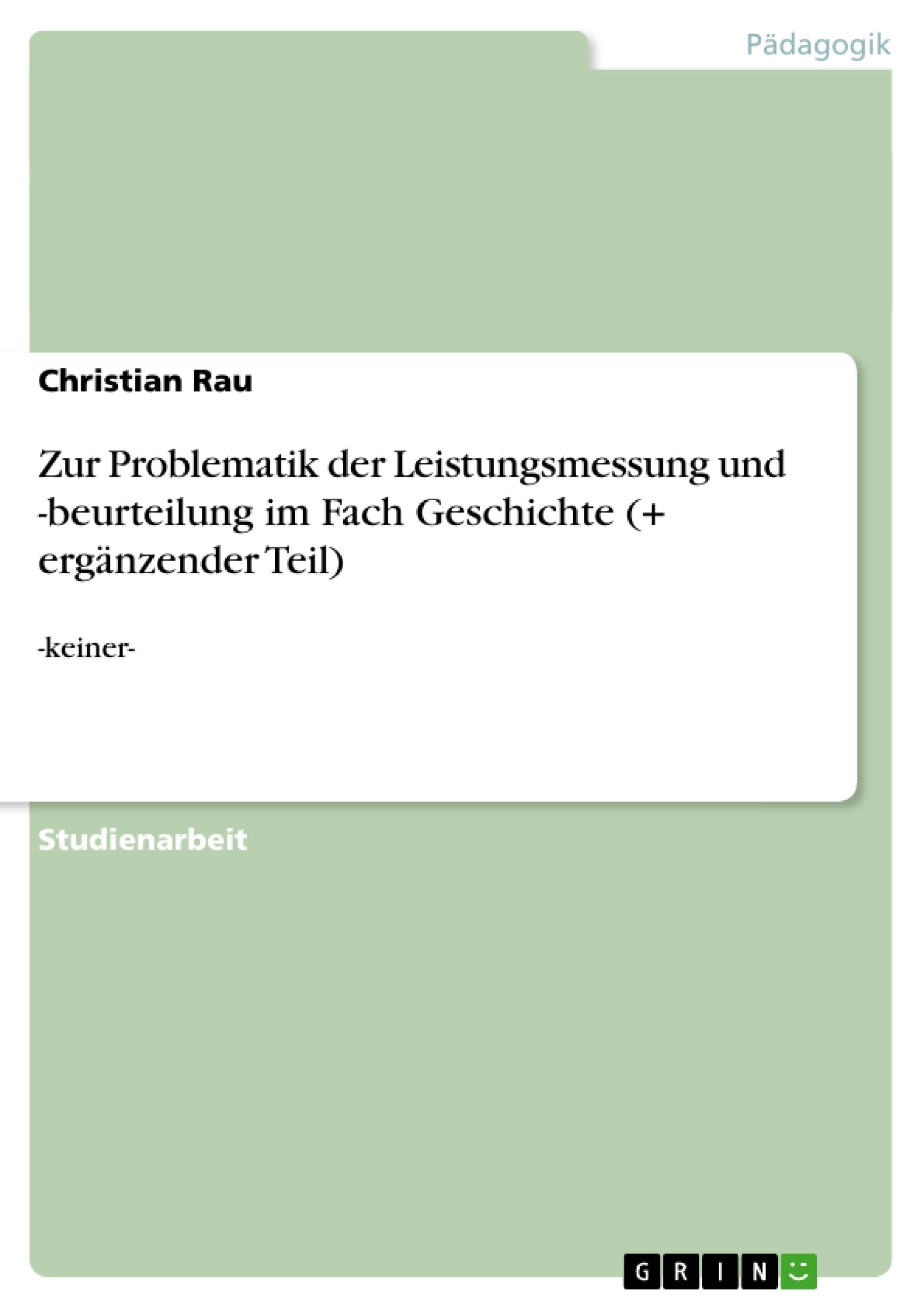 Titel: Zur Problematik der Leistungsmessung und -beurteilung im Fach Geschichte (+ ergänzender Teil)