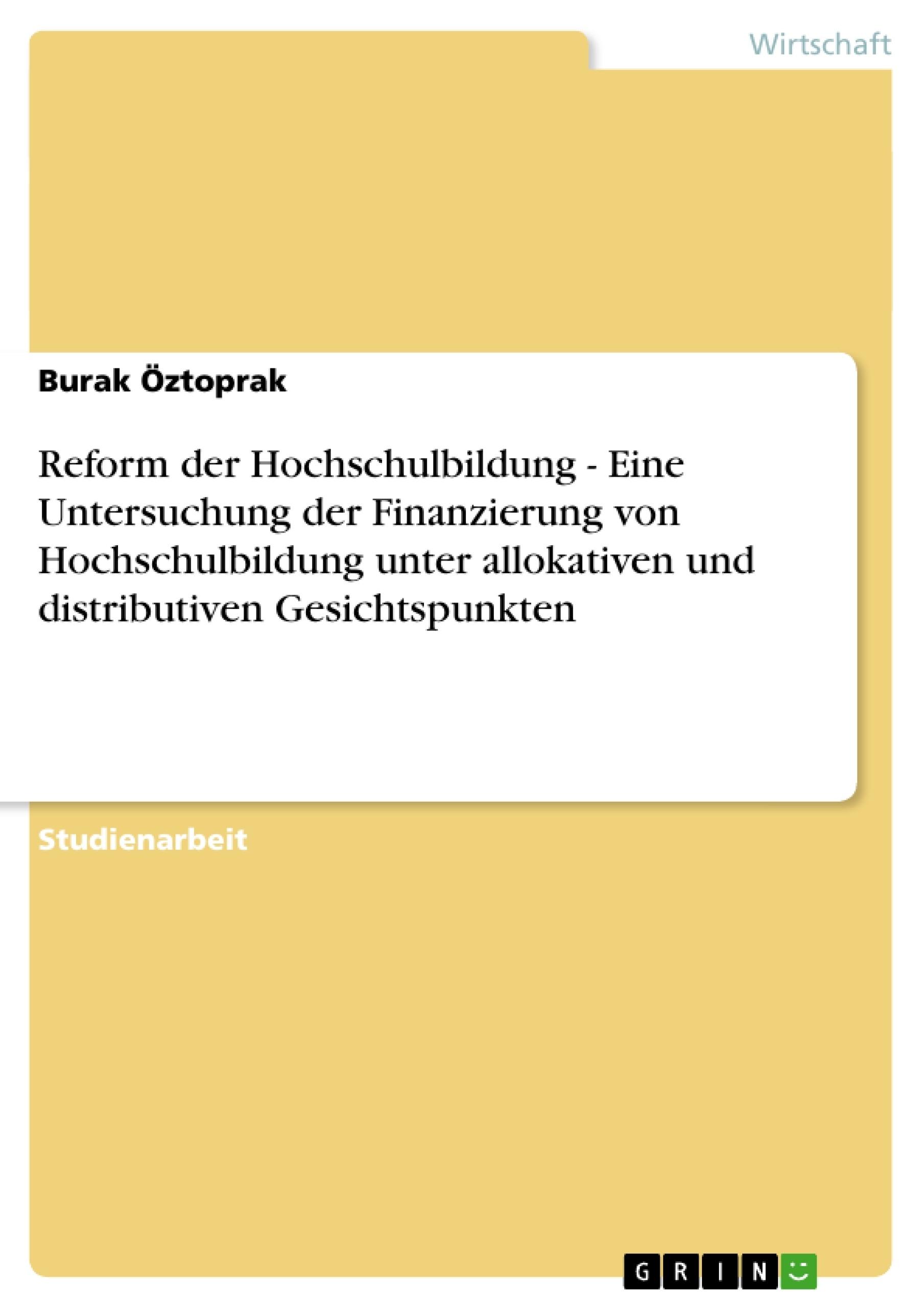 Titel: Reform der Hochschulbildung  -   Eine Untersuchung der Finanzierung von Hochschulbildung unter allokativen und distributiven Gesichtspunkten