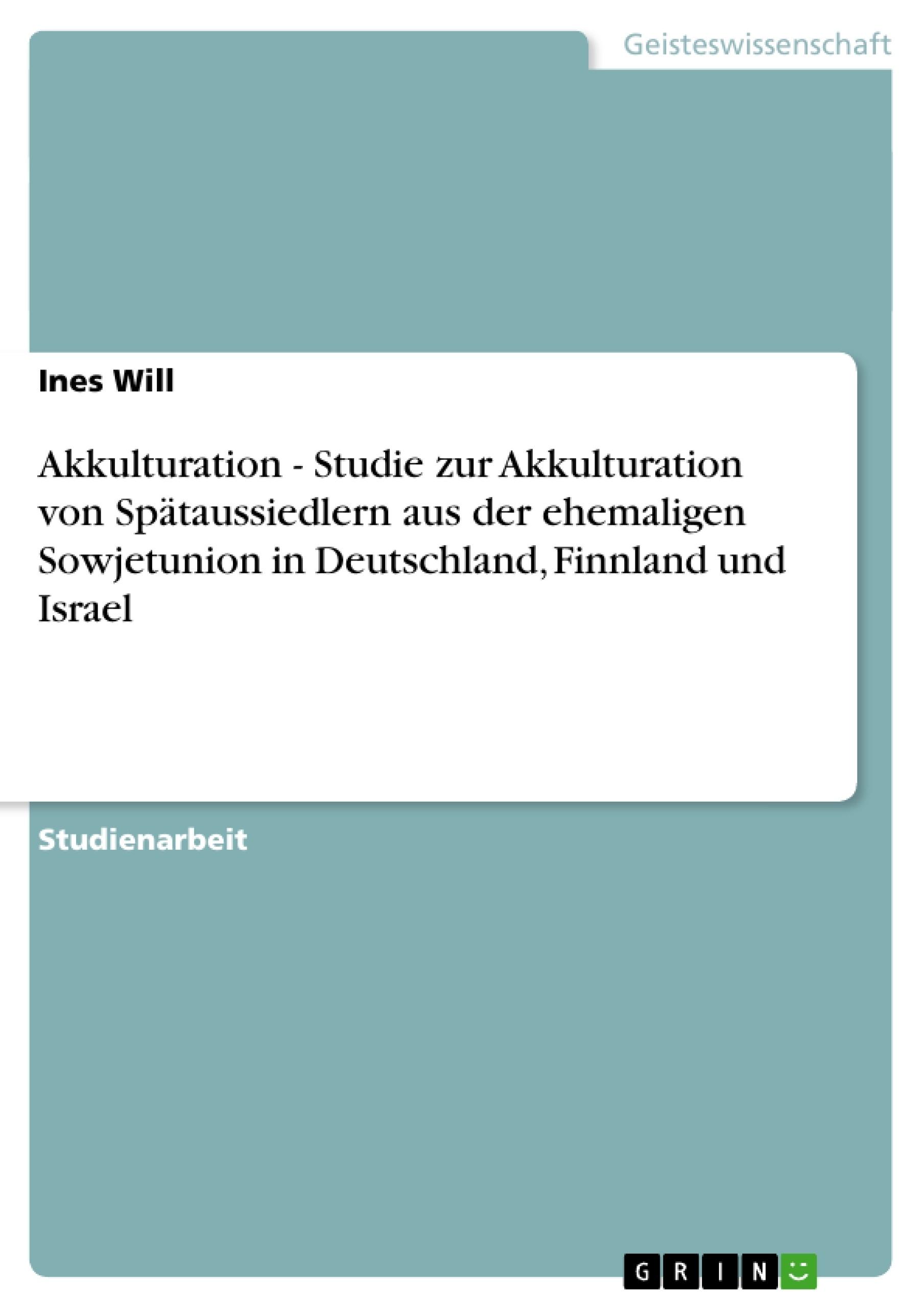 Titel: Akkulturation  -  Studie zur Akkulturation von Spätaussiedlern aus der ehemaligen Sowjetunion in Deutschland, Finnland und Israel