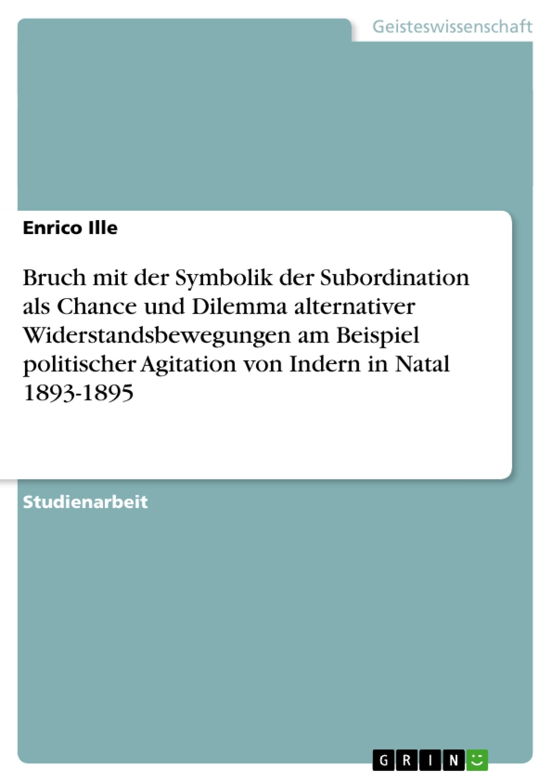 Titel: Bruch mit der Symbolik der Subordination als Chance und Dilemma alternativer Widerstandsbewegungen am Beispiel politischer Agitation von Indern in Natal 1893-1895