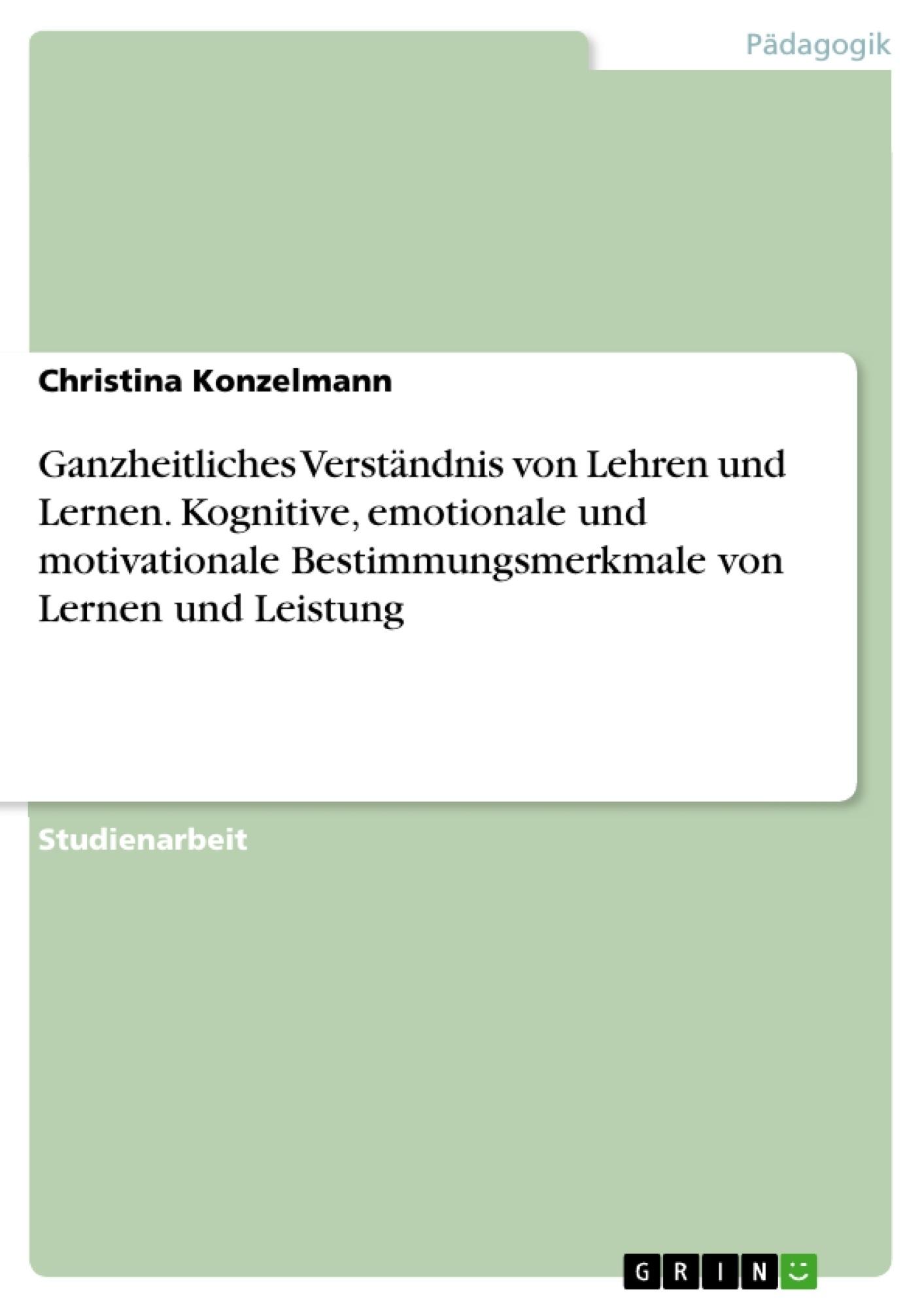 Titel: Ganzheitliches Verständnis von Lehren und Lernen. Kognitive, emotionale und motivationale Bestimmungsmerkmale von Lernen und Leistung