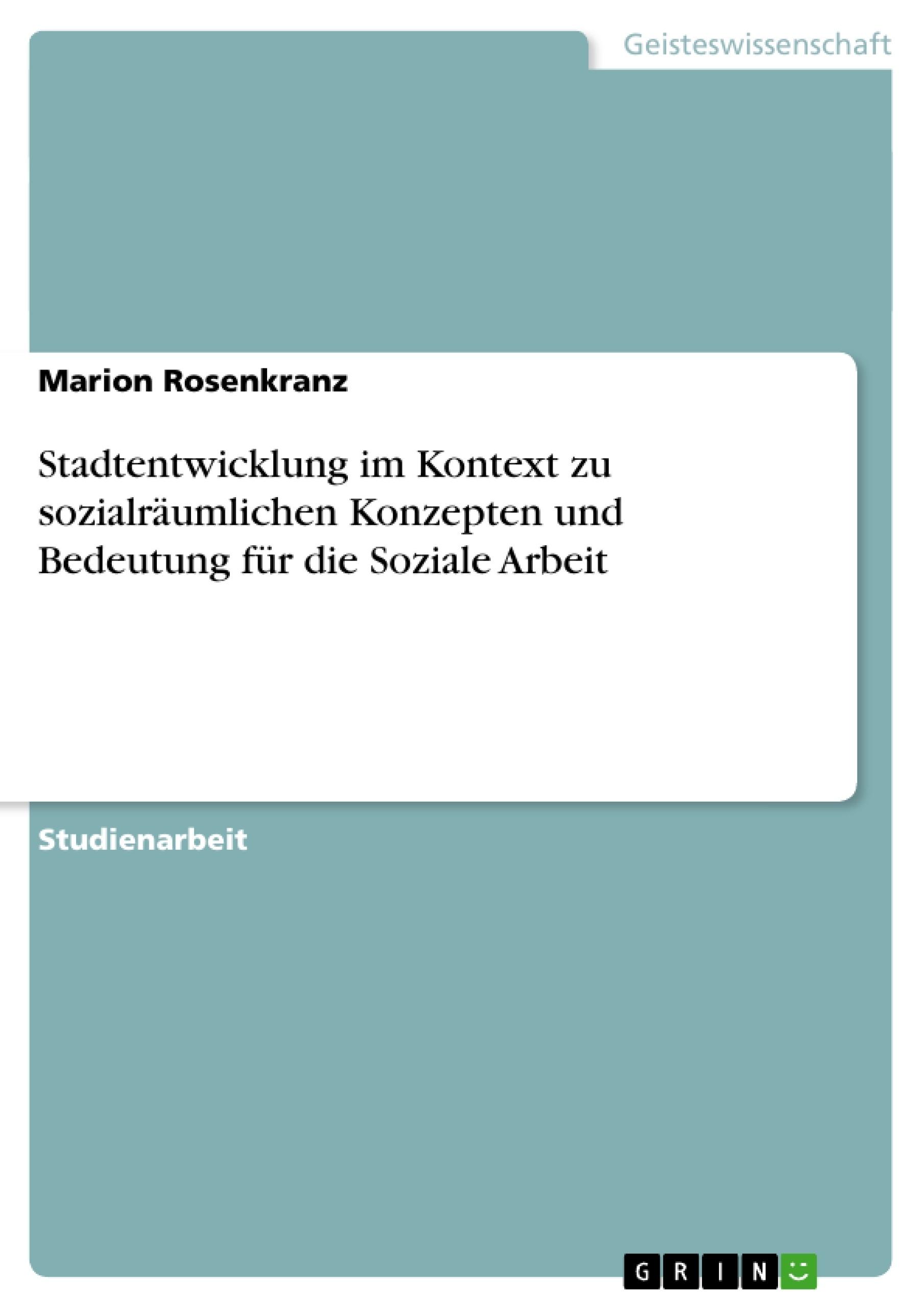 Titel: Stadtentwicklung im Kontext zu sozialräumlichen Konzepten und Bedeutung für die Soziale Arbeit