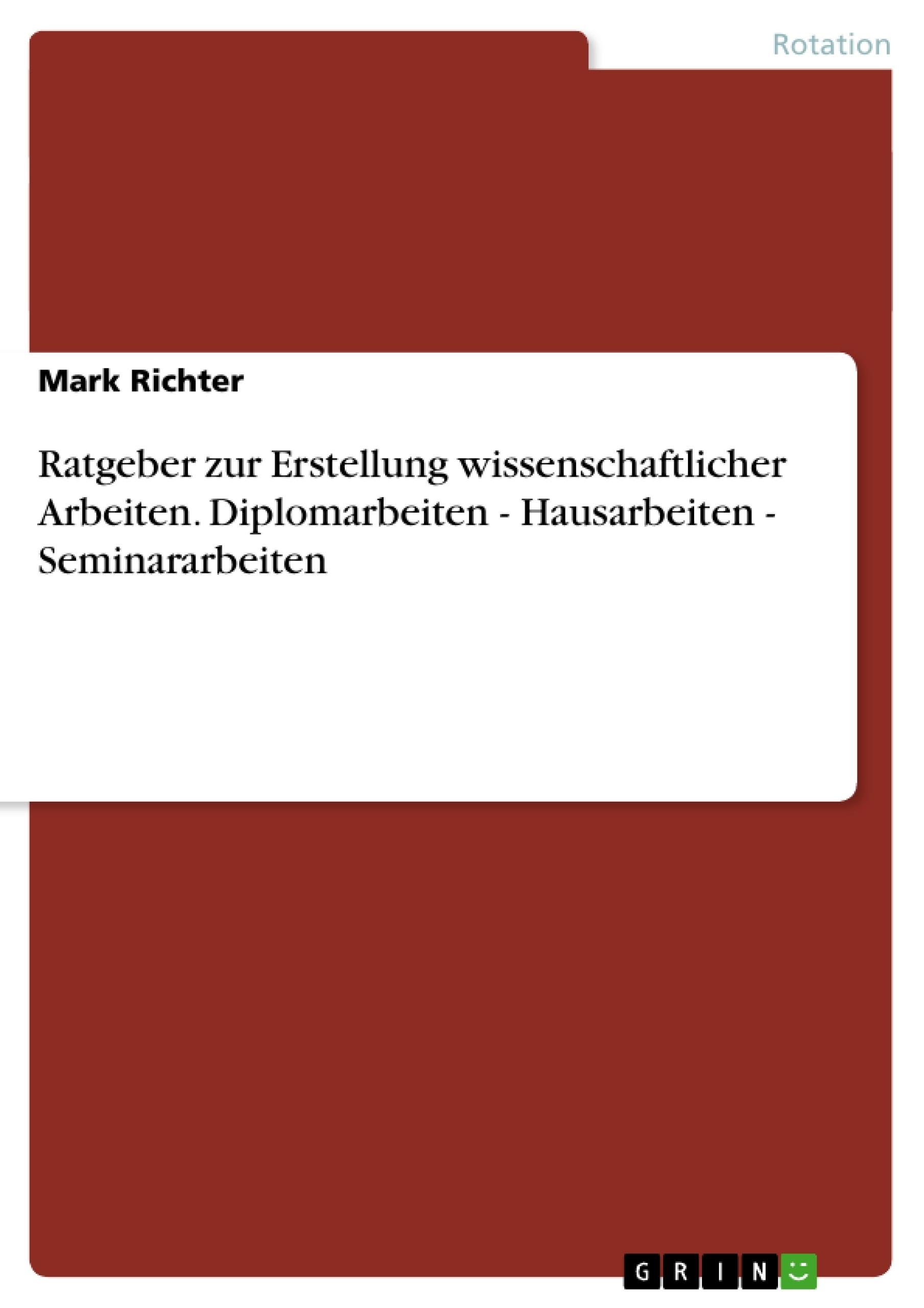Titel: Ratgeber zur Erstellung wissenschaftlicher Arbeiten. Diplomarbeiten - Hausarbeiten - Seminararbeiten