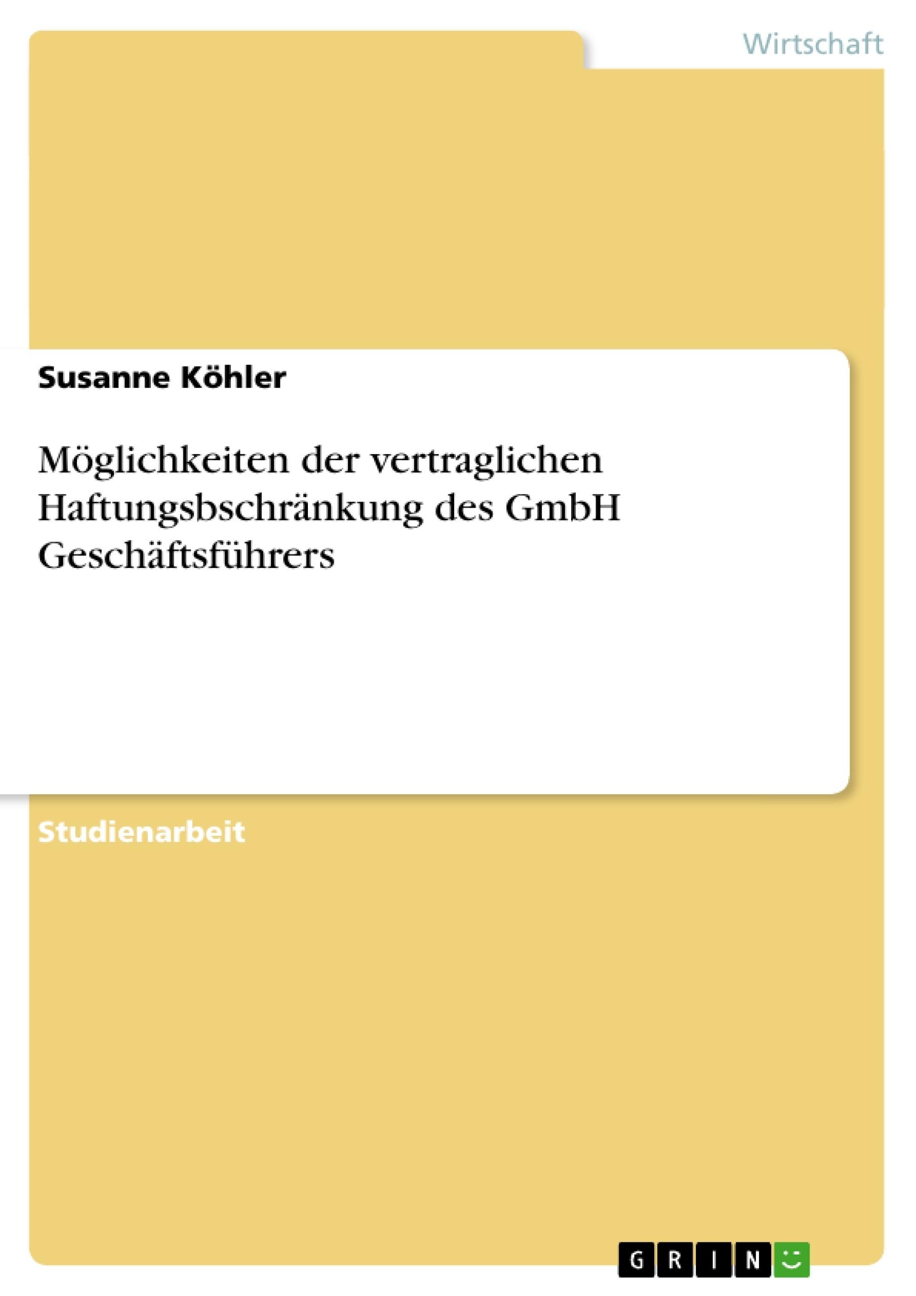 Titel: Möglichkeiten der vertraglichen Haftungsbschränkung des GmbH Geschäftsführers