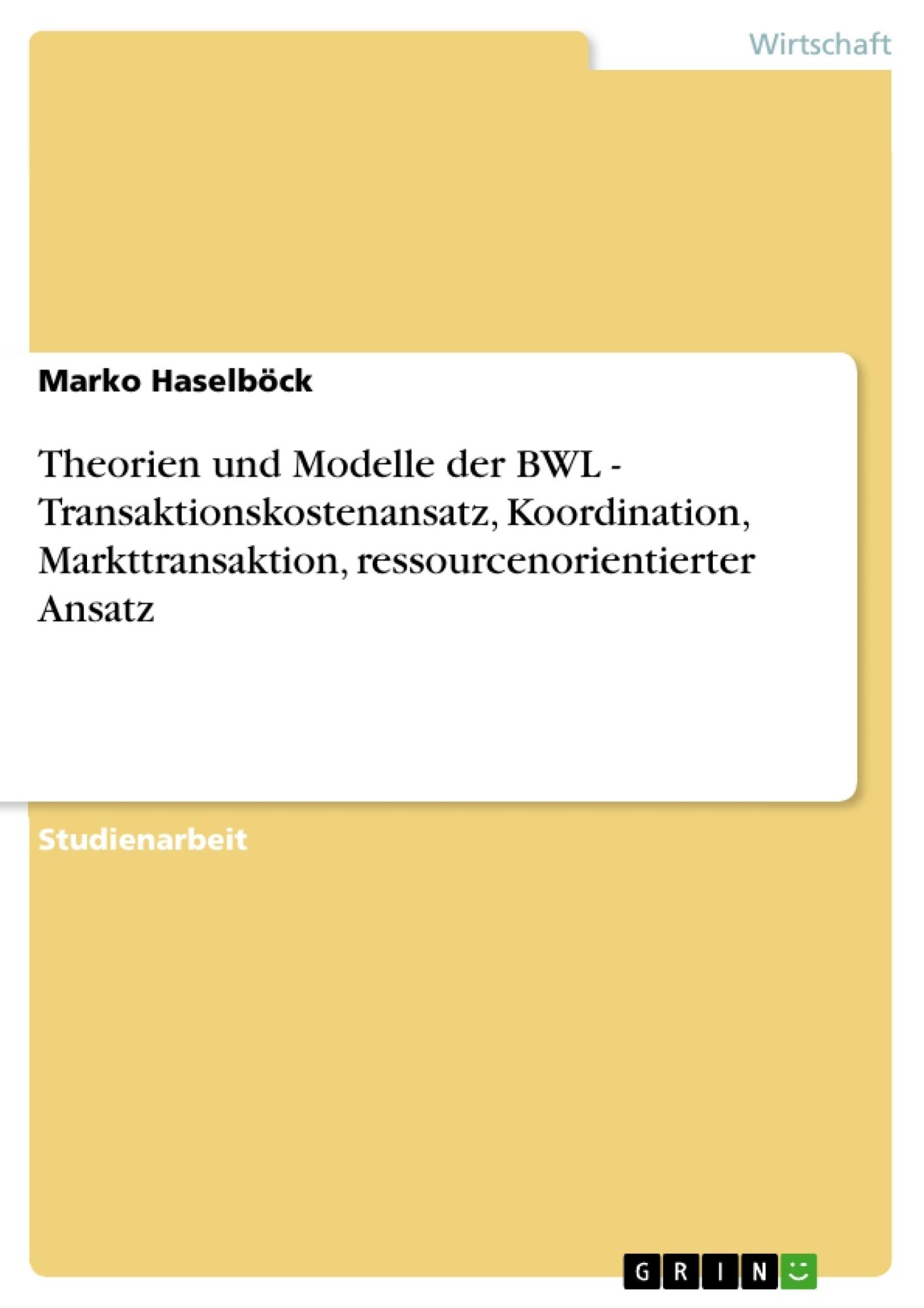 Titel: Theorien und Modelle der BWL - Transaktionskostenansatz, Koordination, Markttransaktion, ressourcenorientierter Ansatz
