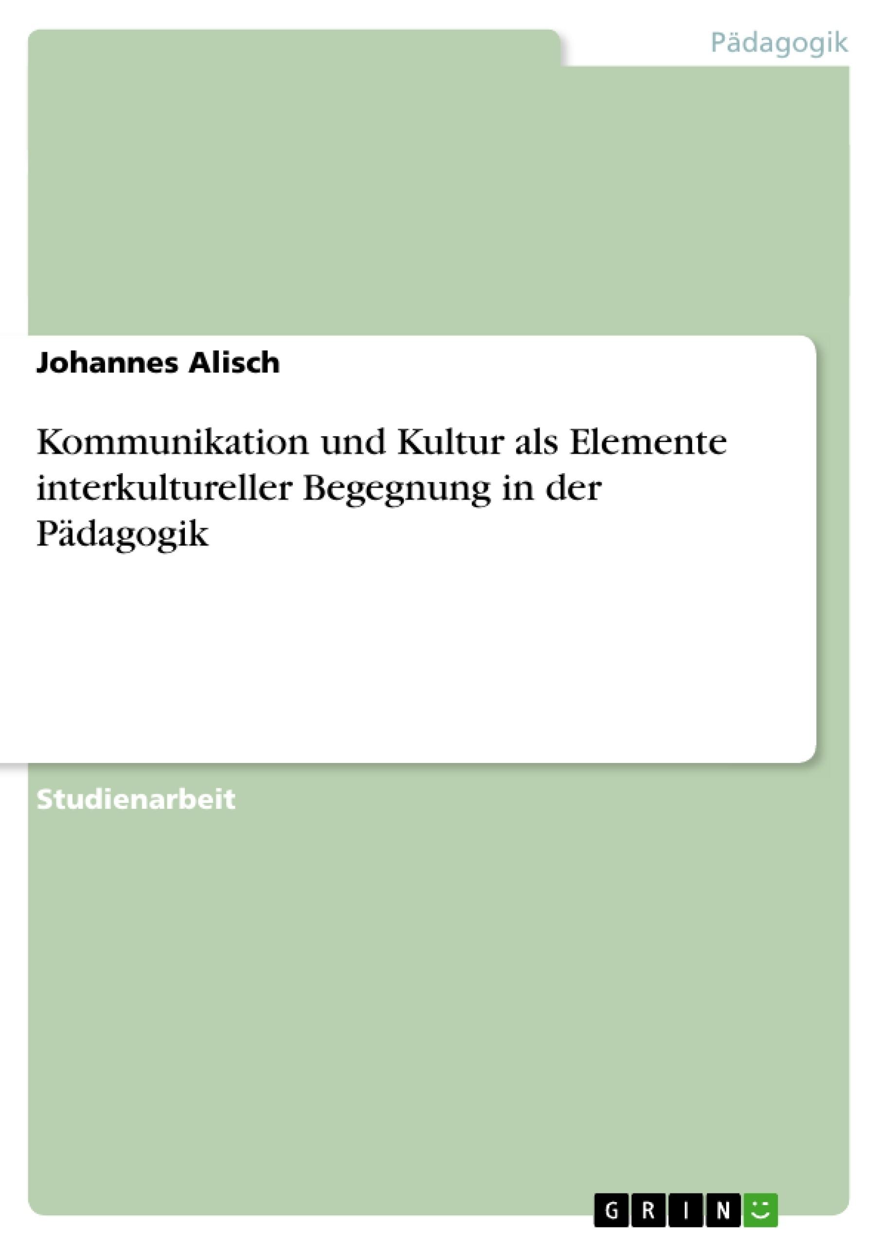 Titel: Kommunikation und Kultur als Elemente interkultureller Begegnung in der Pädagogik