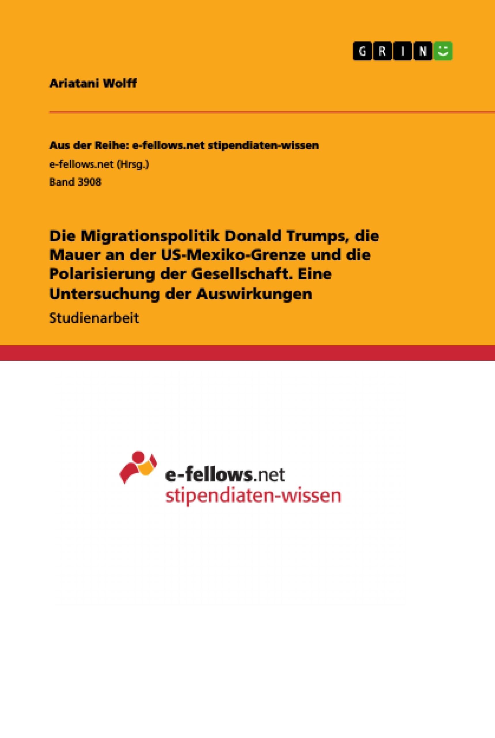 Titel: Die Migrationspolitik Donald Trumps, die Mauer an der US-Mexiko-Grenze und die Polarisierung der Gesellschaft. Eine Untersuchung der Auswirkungen