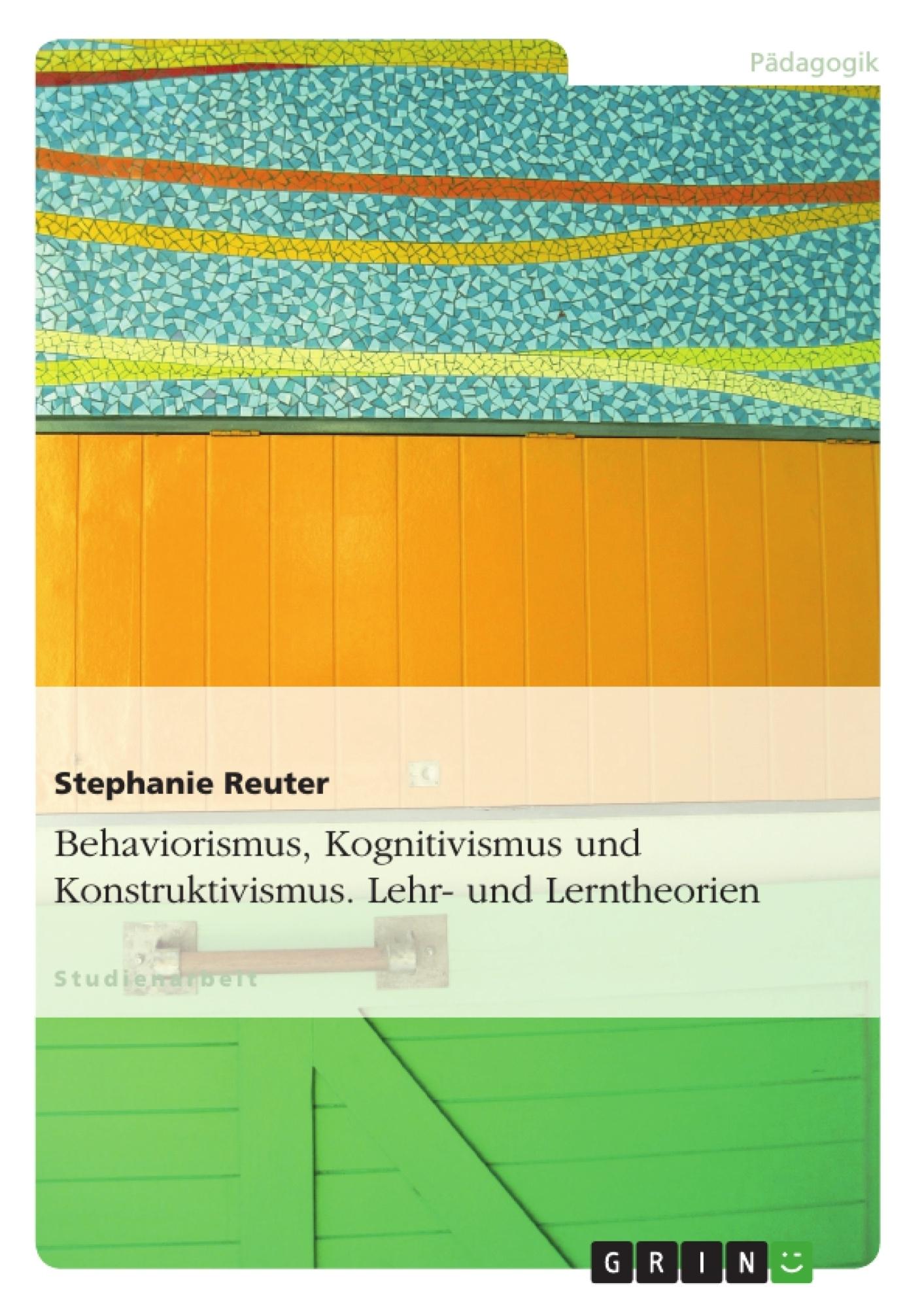 Titel: Behaviorismus, Kognitivismus und Konstruktivismus. Lehr- und Lerntheorien