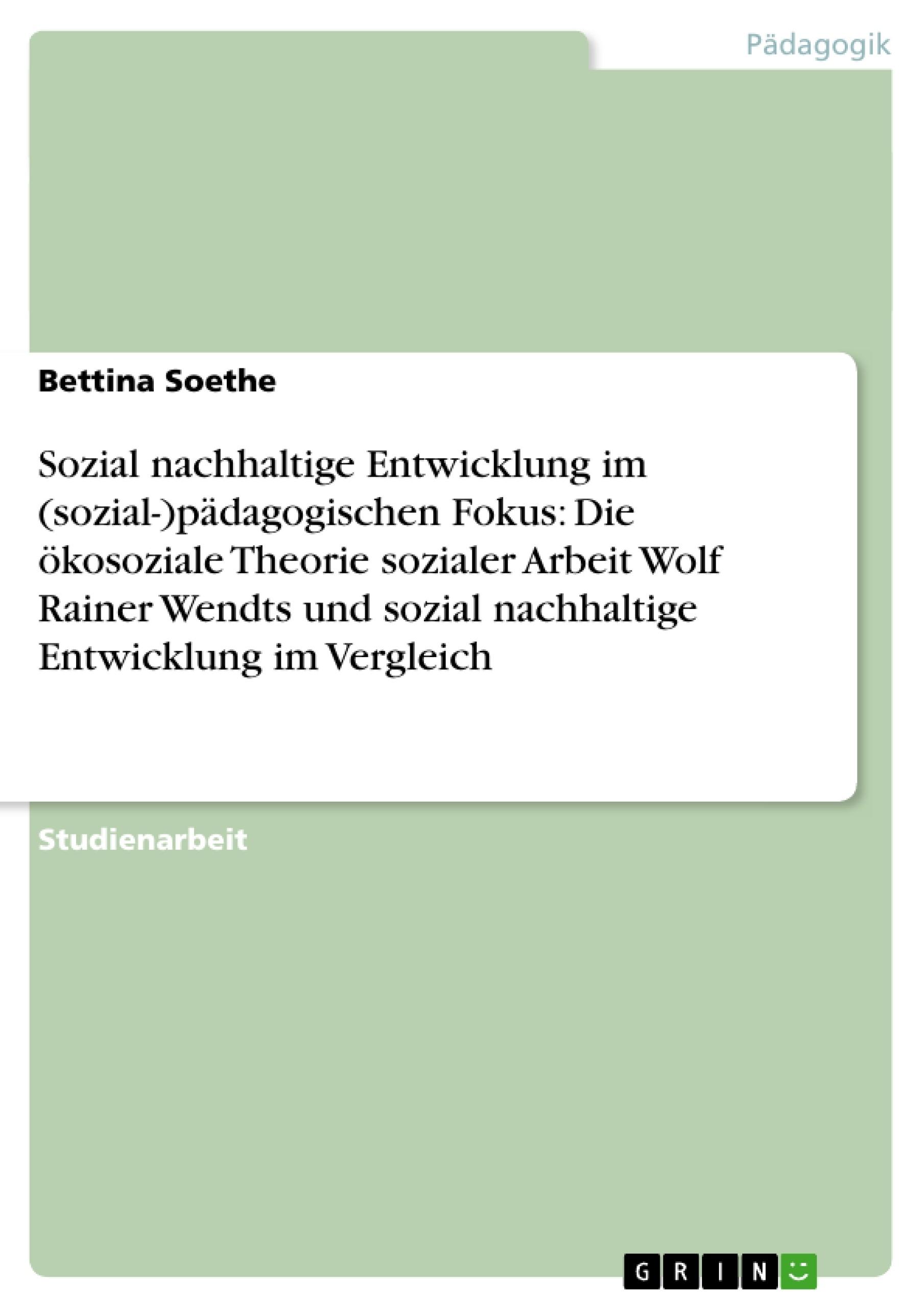 Titel: Sozial nachhaltige Entwicklung im (sozial-)pädagogischen Fokus: Die ökosoziale Theorie sozialer Arbeit Wolf Rainer Wendts und sozial nachhaltige Entwicklung im Vergleich
