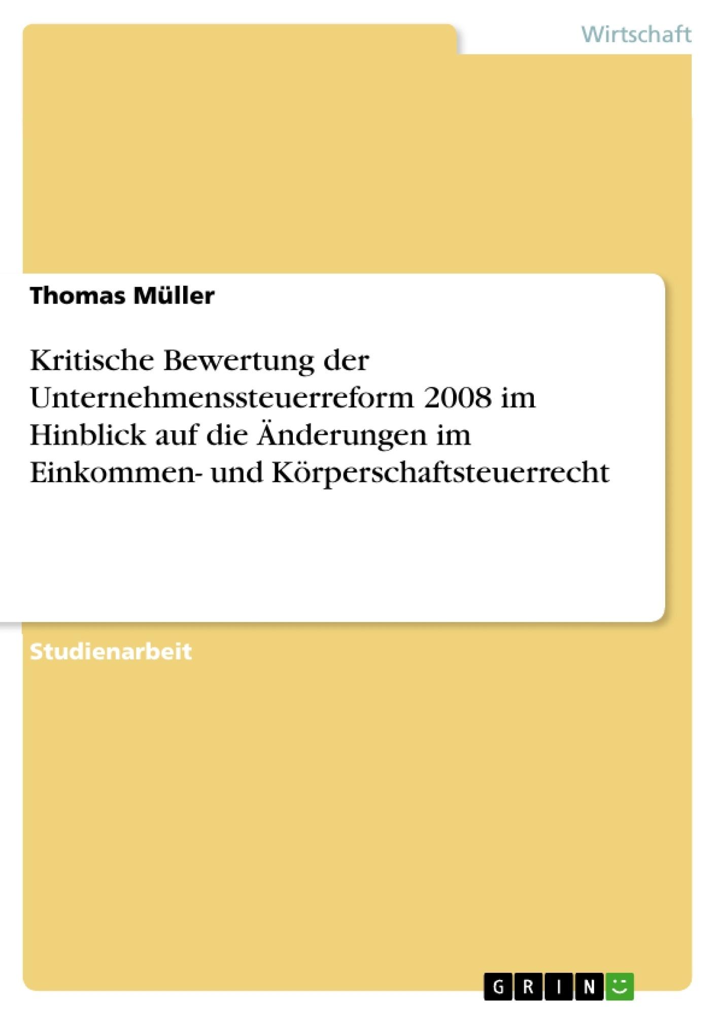 Titel: Kritische Bewertung der Unternehmenssteuerreform 2008 im Hinblick auf die Änderungen im Einkommen- und Körperschaftsteuerrecht